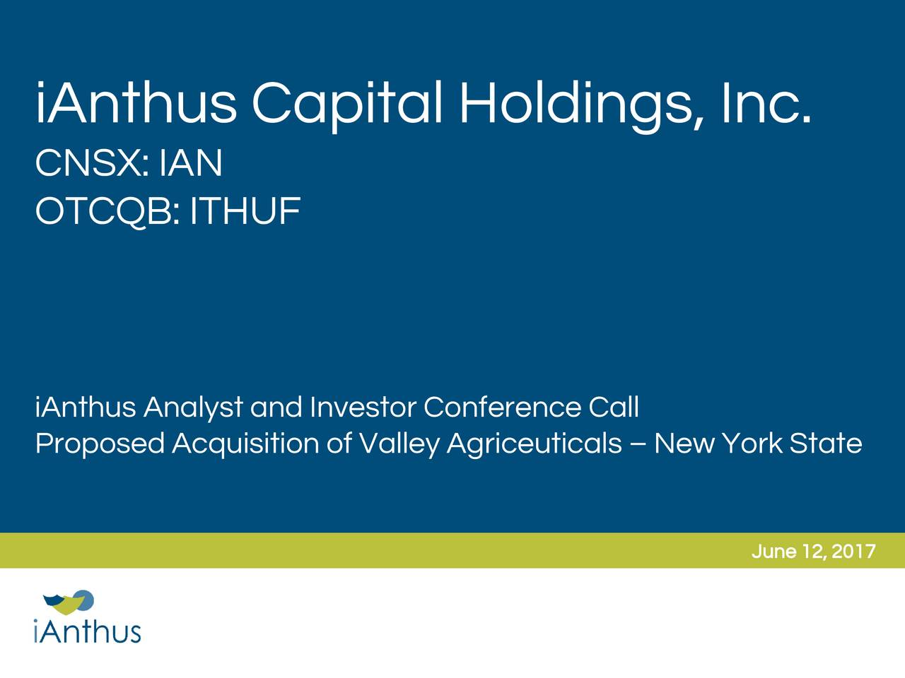 CNSX: IAN OTCQB: ITHUF iAnthus Analyst and Investor Conference Call Proposed Acquisition of Valley Agriceuticals  New York State June 12, 2017