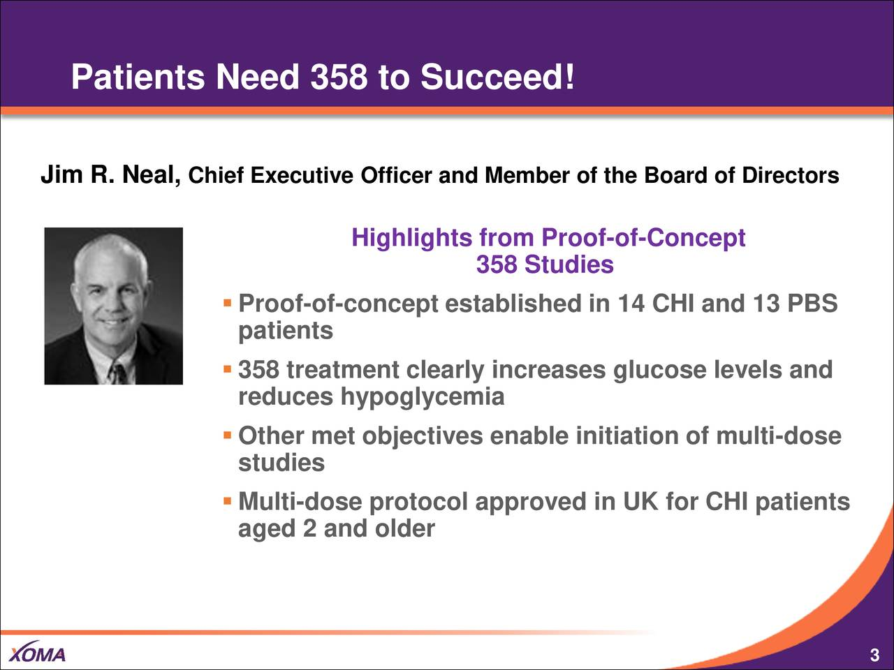 Jim R. Neal, Chief Executive Officer and Member of the Board of Directors Highlights from Proof-of-Concept 358 Studies Proof-of-concept established in 14 CHI and 13 PBS patients 358 treatment clearly increases glucose levels and reduces hypoglycemia Other met objectives enable initiation of multi-dose studies Multi-dose protocol approved in UK for CHI patients aged 2 and older