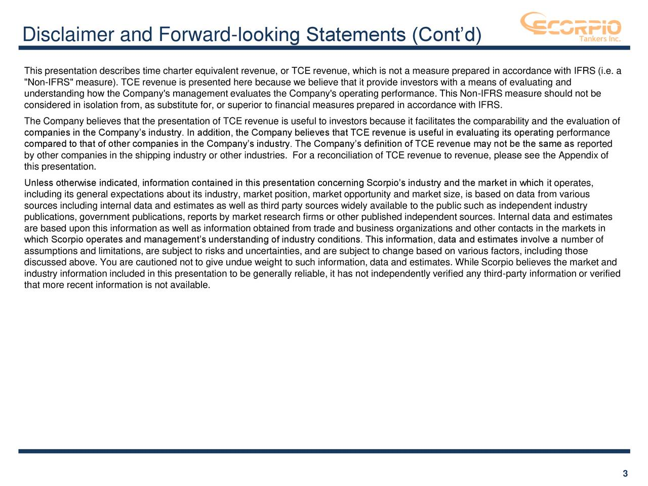 """This presentation describes time charter equivalent revenue, or TCE revenue, which is not a measure prepared in accordance with IFRS (i.e. a """"Non-IFRS"""" measure). TCE revenue is presented here because we believe that it provide investors with a means of evaluating and understanding how the Company's management evaluates the Company's operating performance. This Non-IFRS measure should not be considered in isolation from, as substitute for, or superior to financial measures prepared in accordance with IFRS. The Company believes that the presentation of TCE revenue is useful to investors because it facilitates the comparability and the evaluation of companies in the Company's industry. In addition, the Company believes that TCE revenue is useful in evaluating its operating performance compared to that of other companies in the Company's industry. The Company's definition of TCE revenue may not be the same as reported by other companies in the shipping industry or other industries. For a reconciliation of TCE revenue to revenue, please see the Appendix of this presentation. Unless otherwise indicated, information contained in this presentation concerning Scorpio's industry and the market in which it operates, including its general expectations about its industry, market position, market opportunity and market size, is based on data from various sources including internal data and estimates as well as third party sources widely available to the public such as independent industry publications, government publications, reports by market research firms or other published independent sources. Internal data and estimates are based upon this information as well as information obtained from trade and business organizations and other contacts in the markets in which Scorpio operates and management's understanding of industry conditions. This information, data and estimates involve a number of assumptions and limitations, are subject to risks and uncertainties, and are subject t"""