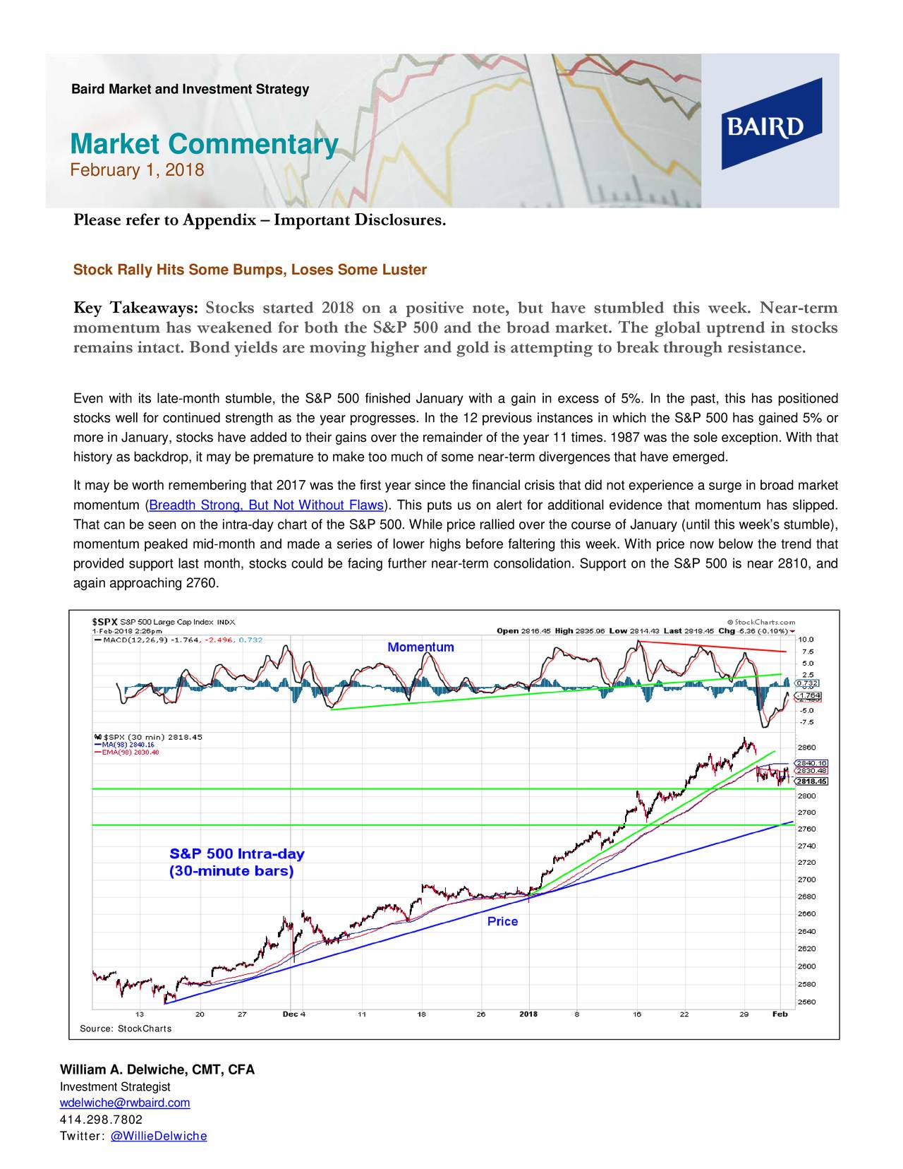 Market Commentary February 1, 2018 Please refer to Appendix – Important Disclosures. Stock Rally Hits Some Bumps, Loses Some Luster Key Takeaways : Stocks started 2018 on a positive note, but have stumbled this week. Near -term momentum has weakened for both the S&P 500 and the broad market. The global uptrend in stocks remains intact. Bond yields are moving higher and gold is attempting to break through resistance. Even with its late-month stumble, the S&P 500 finished January with a gain in excess of 5%. In the, this has positioned stocks well for continued strength as the year progresses. In the 12 previous instance s in which the S&P 500 has gained 5% or more in January, stocks have added to their gains over the remainder of the year 11 times. 1987 was the sole exception. With that history as backdrop, it may be premature to make too much of some near -term divergences that have emerged. It may be worth remembering that 2017 was the first year since the financial crisis that did not experience a surge in broad market momentum (Breadth Strong, But Not Without Flaws ). This puts us on alert for additional evidence that momentum has slipped. That can be seen on the intra- day chart of the S&P 500. While price rallied over the course of January (until this week's stumble), momentum peaked mid-month and made a series of lower highs before faltering this week. With prnow below the trend that provided support last month, stocks could be facing further near -term consolidation. Support on the S&P 500 is near 2810, and again approaching 2760. Source: StockCharts William A. Delwiche, CMT, CFA Investment Strategist wdelwiche@rwbaird.com 414.298.7802 Twitter: @WillieDelwiche