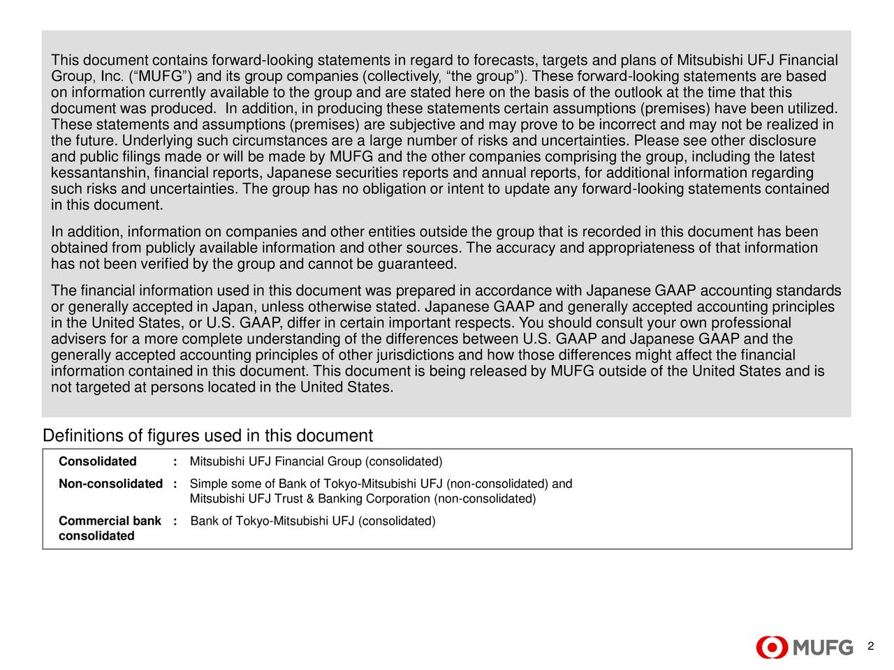Group, Inc. (MUFG) and its group companies (collectively, the group). These forward-looking statements are based on information currently available to the group and are stated here on the basis of the outlook at the time that this document was produced. In addition, in producing these statements certain assumptions (premises) have been utilized. These statements and assumptions (premises) are subjective and may prove to be incorrect and may not be realized in the future. Underlying such circumstances are a large number of risks and uncertainties. Please see other disclosure and public filings made or will be made by MUFG and the other companies comprising the group, including the latest kessantanshin, financial reports, Japanese securities reports and annual reports, for additional information regarding such risks and uncertainties. The group has no obligation or intent to update any forward-looking statements contained in this document. In addition, information on companies and other entities outside the group that is recorded in this document has been obtained from publicly available information and other sources. The accuracy and appropriateness of that information has not been verified by the group and cannot be guaranteed. The financial information used in this document was prepared in accordance with Japanese GAAP accounting standards or generally accepted in Japan, unless otherwise stated. Japanese GAAP and generally accepted accounting principles in the United States, or U.S. GAAP, differ in certain important respects. You should consult your own professional advisers for a more complete understanding of the differences between U.S. GAAP and Japanese GAAP and the generally accepted accounting principles of other jurisdictions and how those differences might affect the financial information contained in this document. This document is being released by MUFG outside of the United States and is not targeted at persons located in the United States. Definitions o