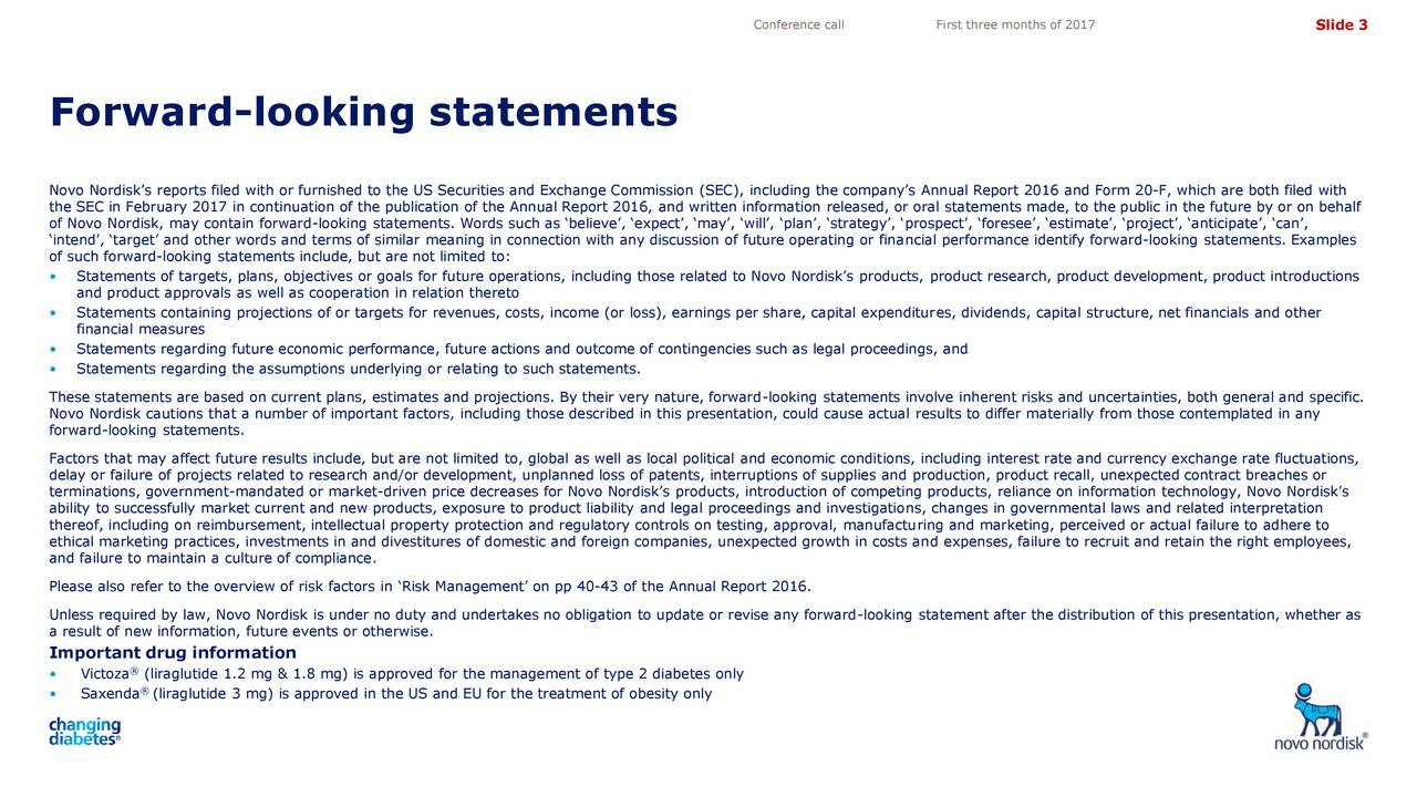 Forward-looking statements 4,10 3,50 Novo Nordisks reports filed with or furnished to the US Securities and Exchange Commission (SEC), including the companys Annual Report 2016 and Form 20-F, which are both filed with the SEC in February 2017 in continuation of the publication of the Annual Report 2016, and written information released, or oral statements made, to the public in the future by or on behalf of Novo Nordisk, may contain forward-looking statements. Words such as believe, expect, may, will, plan, strategy, prospect, foresee, estimate, project, anticipate, can, intend, target and other words and terms of similar meaning in connection with any discussion of future operating or financial performance identify forward-looking statements. Examples of such forward-looking statements include, but are not limited to: Statements of targets, plans, objectives or goals for future operations, including those related to Novo Nordisks products, product research, product development, product introductions and product approvals as well as cooperation in relation thereto Statements containing projections of or targets for revenues, costs, income (or loss), earnings per share, capital expenditures, dividends, capital structure, net financials and other financial measures Statements regarding future economic performance, future actions and outcome of contingencies such as legal proceedings, and Statements regarding the assumptions underlying or relating to such statements. These statements are based on current plans, estimates and projections. By their very nature, forward-looking statements involve inherent risks and uncertainties, both general and specific. Novo Nordisk cautions that a number of important factors, including those described in this presentation, could cause actual results to differ materially from those contemplated in any forward-looking statements. Factors that may affect future results include, but are not limited to, global as well as local political an