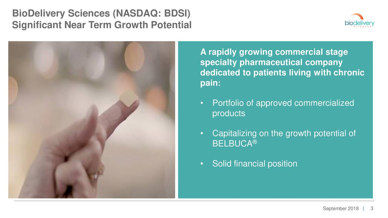 Significant Near Term Growth Potential A rapidly growing commercial stage specialty pharmaceutical company dedicated to patients living with chronic pain: • Portfolio of approved commercialized products • Capitalizing on the growth potential of ® BELBUCA • Solid financial position September 2018 |