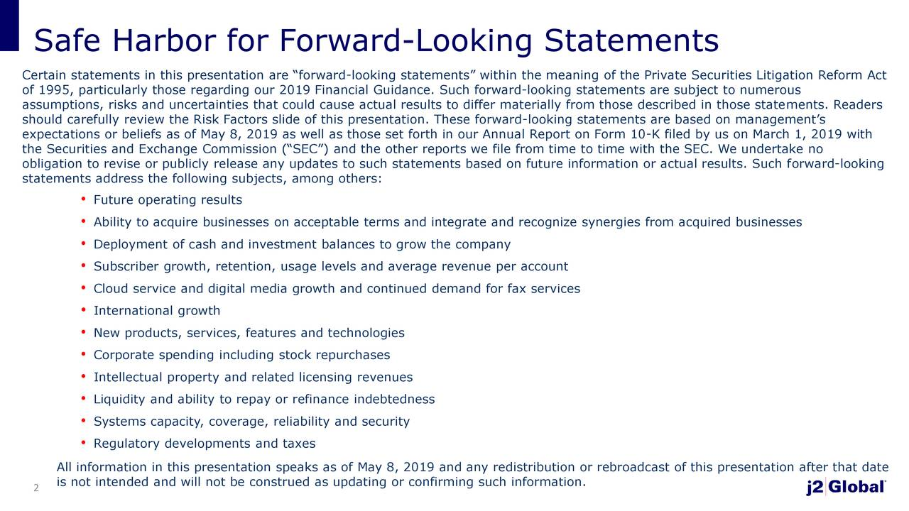 """Certain statements in this presentation are """"forward-looking statements"""" within the meaning of the Private Securities Litigation Reform Act of 1995, particularly those regarding our 2019 Financial Guidance. Such forward-looking statements are subject to numerous assumptions, risks and uncertainties that could cause actual results to differ materially from those described in those statements. Readers should carefully review the Risk Factors slide of this presentation. These forward-looking statements are based on management's expectations or beliefs as of May 8, 2019 as well as those set forth in our Annual Report on Form 10-K filed by us on March 1, 2019 with the Securities and Exchange Commission (""""SEC"""") and the other reports we file from time to time with the SEC. We undertake no obligation to revise or publicly release any updates to such statements based on future information or actual results. Such forward-looking statements address the following subjects, among others: • Future operating results • Ability to acquire businesses on acceptable terms and integrate and recognize synergies from acquired businesses • Deployment of cash and investment balances to grow the company • Subscriber growth, retention, usage levels and average revenue per account • Cloud service and digital media growth and continued demand for fax services • International growth • New products, services, features and technologies • Corporate spending including stock repurchases • Intellectual property and related licensing revenues • Liquidity and ability to repay or refinance indebtedness • Systems capacity, coverage, reliability and security • Regulatory developments and taxes All information in this presentation speaks as of May 8, 2019 and any redistribution or rebroadcast of this presentation after that date is not intended and will not be construed as updating or confirming such information. 2"""