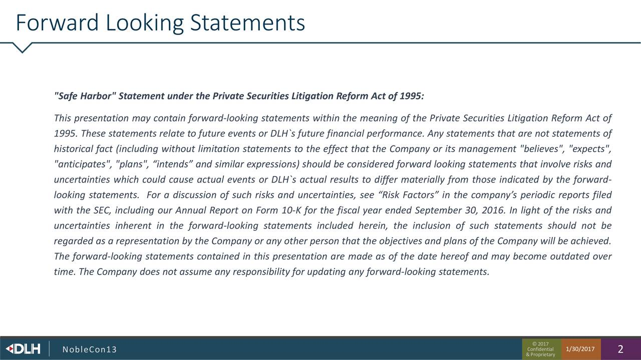 """Safe Harbor"" Statement under the Private Securities Litigation Reform Act of 1995: This presentation may contain forward-looking statements within the meaning of the Private Securities Litigation Reform Act of 1995. These statements relate to future events or DLH`s future financial performance. Any statements that are not statements of historical fact (including without limitation statements to the effect that the Company or its management ""believes"", ""expects"", ""anticipates"", ""plans"", intends and similar expressions) should be considered forward looking statements that involve risks and uncertainties which could cause actual events or DLH`s actual results to differ materially from those indicated by the forward- looking statements. For a discussion of such risks and uncertainties, see Risk Factors in the companys periodic reports filed with the SEC, including our Annual Report on Form 10-K for the fiscal year ended September 30, 2016. In light of the risks and uncertainties inherent in the forward-looking statements included herein, the inclusion of such statements should not be regarded as a representation by the Company or any other person that the objectives and plans of the Company will be achieved. The forward-looking statements contained in this presentation are made as of the date hereof and may become outdated over time. The Company does not assume any responsibility for updating any forward-looking statements. NobleCon13 Confident1/30/2017 2"