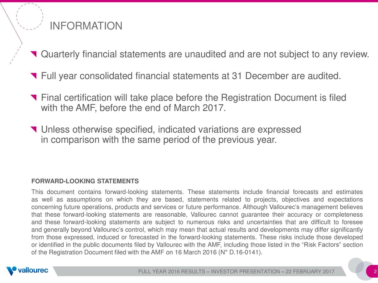 Quarterly financial statements are unaudited and are not subject to any review. Full year consolidated financial statements at 31 December are audited. Final certification will take place before the Registration Document is filed with the AMF, before the end of March 2017. Unless otherwise specified, indicated variations are expressed in comparison with the same period of the previous year. FORWARD-LOOKING STATEMENTS This document contains forward-looking statements. These statements include financial forecasts and estimates as well as assumptions on which they are based, statements related to projects, objectives and expectations concerning future operations, products and services or future performance. Although Vallourecs management believes that these forward-looking statements are reasonable, Vallourec cannot guarantee their accuracy or completeness and these forward-looking statements are subject to numerous risks and uncertainties that are difficult to foresee and generally beyond Vallourecs control, which may mean that actual results and developments may differ significantly from those expressed, induced or forecasted in the forward-looking statements. These risks include those developed or identified in the public documents filed by Vallourec with the AMF, including those listed in the Risk Factors section of the Registration Document filed with the AMF on 16 March 2016 (N D.16-0141). FULL YEAR 2016 RESULTS  INVESTOR PRESENTATION  22 FEBRUARY 2017
