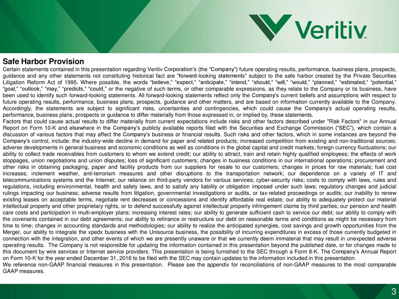 """Certain statements contained in this presentation regarding Veritiv Corporations (the Company) future operating results, performance, business plans, prospects, guidance and any other statements not constituting historical fact are forward-looking statements subject to the safe harbor created by the Private Securities Litigation Reform Act of 1995. Where possible, the words believe, expect, anticipate, intend, should, will, would, planned, estimated, potential, goal, outlook, may, predicts, could, or the negative of such terms, or other comparable expressions, as they relate to the Company or its business, have been used to identify such forward-looking statements. All forward-looking statements reflect only the Companys current beliefs and assumptions with respect to future operating results, performance, business plans, prospects, guidance and other matters, and are based on information currently available to the Company. Accordingly, the statements are subject to significant risks, uncertainties and contingencies, which could cause the Companys actual operating results, performance, business plans, prospects or guidance to differ materially from those expressed in, or implied by, these statements. Factors that could cause actual results to differ materially from current expectations include risks and other factors described under """"Risk Factors"""" in our Annual Report on Form 10-K and elsewhere in the Companys publicly available reports filed with the Securities and Exchange Commission (SEC), which contain a discussion of various factors that may affect the Companys business or financial results. Such risks and other factors, which in some instances are beyond the Companys control, include: the industry-wide decline in demand for paper and related products; increased competition from existing and non-traditional sources; adverse developments in general business and economic conditions as well as conditions in the global capital and credit markets; foreign currency f"""