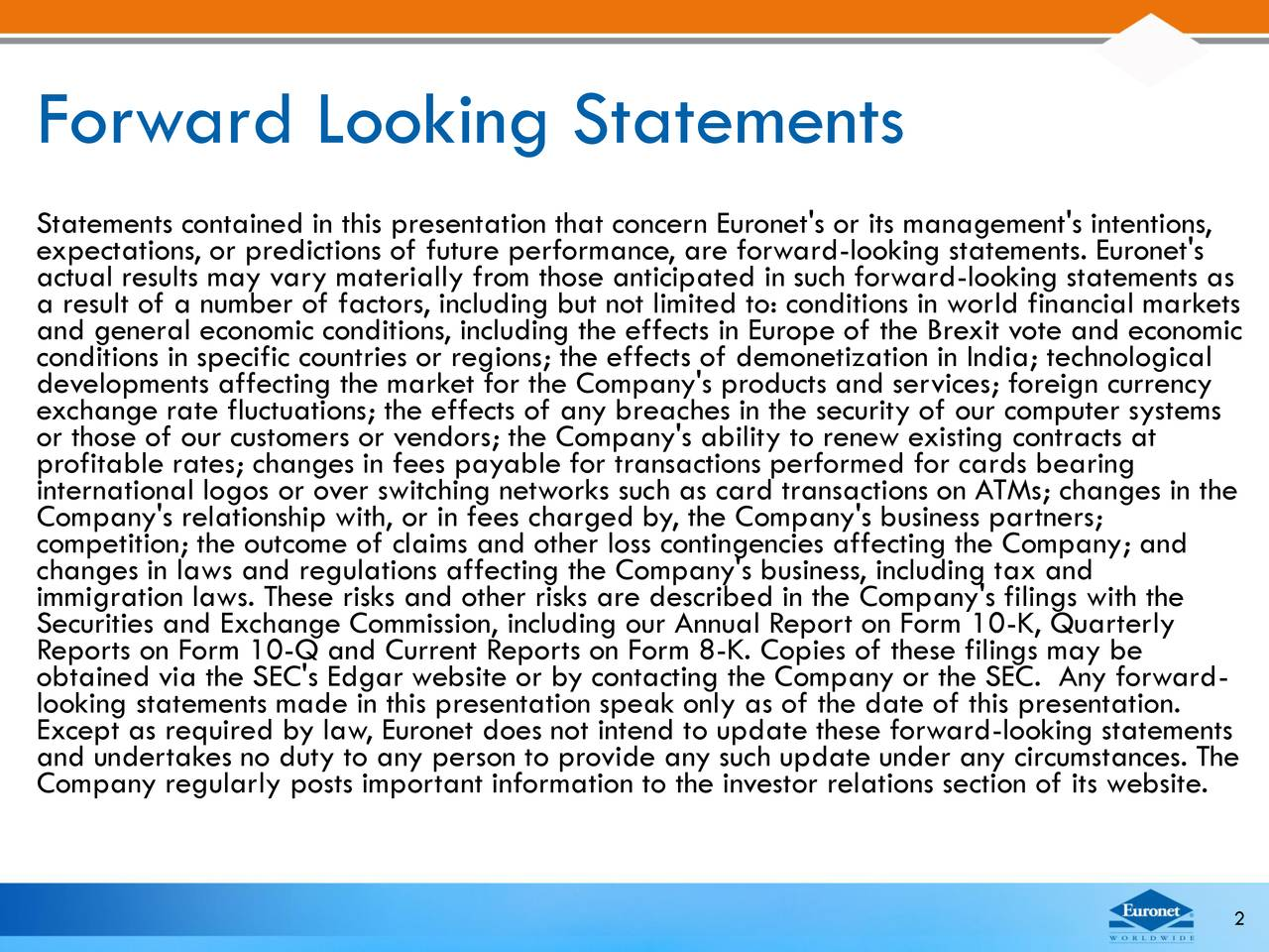 Statements contained in this presentation that concern Euronet's or its management's intentions, actual results may vary materially from those anticipated in such forward-looking statements as a result of a number of factors, including but not limited to: conditions in world financial markets and general economic conditions, including the effects in Europe of the Brexit vote and economic conditions in specific countries or regions; the effects of demonetization in India; technological exchange rate fluctuations; the effects of any breaches in the security of our computer systems or those of our customers or vendors; the Company's ability to renew existing contracts at profitable rates; changes in fees payable for transactions performed for cards bearing Company's relationship with, or in fees charged by, the Company's business partners;anges in the competition; the outcome of claims and other loss contingencies affecting the Company; and changes in laws and regulations affecting the Company's business, including tax and immigration laws. These risks and other risks are described in the Company's filings with the Reports on Form 10-Q and Current Reports on Form 8-K. Copies of these filings may berly obtained via the SEC's Edgar website or by contacting the Company or the SEC. Any forward- looking statements made in this presentation speak only as of the date of this presentation. Except as required by law, Euronet does not intend to update these forward-looking statements Company regularly posts important information to the investor relations section of its website. 2