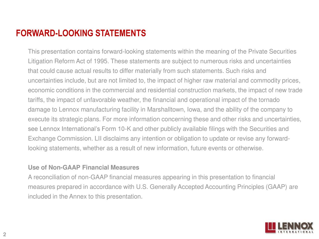 This presentation contains forward-looking statements within the meaning of the Private Securities Litigation Reform Act of 1995. These statements are subject to numerous risks and uncertainties that could cause actual results to differ materially from such statements. Such risks and uncertainties include, but are not limited to, the impact of higher raw material and commodity prices, economic conditions in the commercial and residential construction markets, the impact of new trade tariffs, the impact of unfavorable weather, the financial and operational impact of the tornado damage to Lennox manufacturing facility in Marshalltown, Iowa, and the ability of the company to execute its strategic plans. For more information concerning these and other risks and uncertainties, see Lennox International's Form 10-K and other publicly available filings with the Securities and Exchange Commission. LII disclaims any intention or obligation to update or revise any forward- looking statements, whether as a result of new information, future events or otherwise. Use of Non-GAAP Financial Measures A reconciliation of non-GAAP financial measures appearing in this presentation to financial measures prepared in accordance with U.S. Generally AcceptedAccounting Principles (GAAP) are included in the Annex to this presentation.