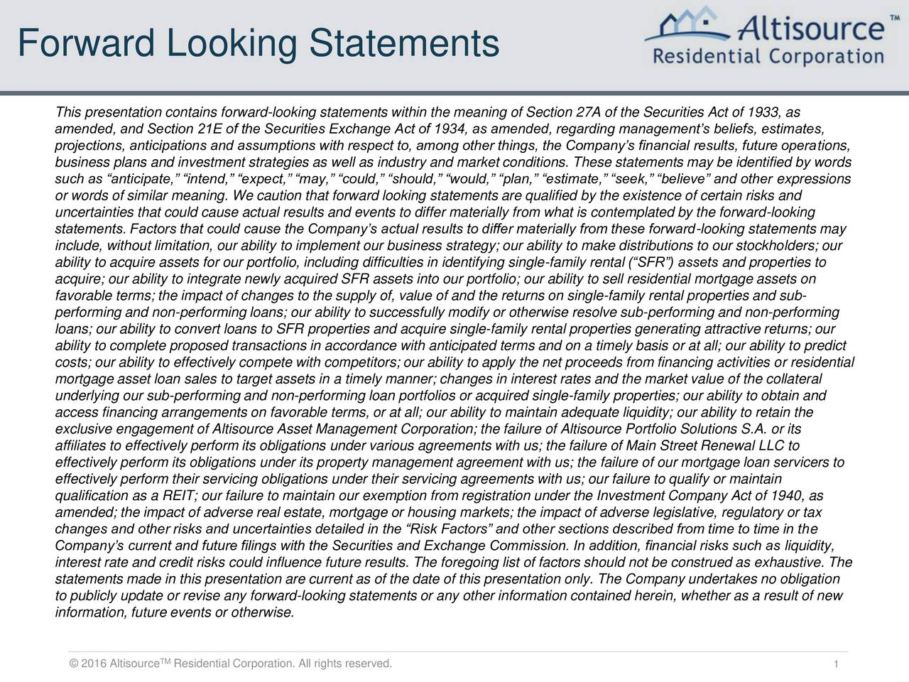 This presentation contains forward-looking statements within the meaning of Section 27A of the Securities Act of 1933, as amended, and Section 21E of the Securities Exchange Act of 1934, as amended, regarding managements beliefs, estimates, projections, anticipations and assumptions with respect to, among other things, the Companys financial results, future operations, business plans and investment strategies as well as industry and market conditions. These statements may be identified by words such as anticipate, intend, expect, may, could, should, would, plan, estimate, seek, believe and other expressions or words of similar meaning. We caution that forward looking statements are qualified by the existence of certain risks and uncertainties that could cause actual results and events to differ materially from what is contemplated by the forward-looking statements. Factors that could cause the Companys actual results to differ materially from these forward-looking statements may include, without limitation, our ability to implement our business strategy; our ability to make distributions to our stockholders; our ability to acquire assets for our portfolio, including difficulties in identifying single-family rental (SFR) assets and properties to acquire; our ability to integrate newly acquired SFR assets into our portfolio; our ability to sell residential mortgage assets on favorable terms; the impact of changes to the supply of, value of and the returns on single-family rental properties and sub- performing and non-performing loans; our ability to successfully modify or otherwise resolve sub-performing and non-performing loans; our ability to convert loans to SFR properties and acquire single-family rental properties generating attractive returns; our ability to complete proposed transactions in accordance with anticipated terms and on a timely basis or at all; our ability to predict costs; our ability to effectively compete with competitors; our ability to apply th