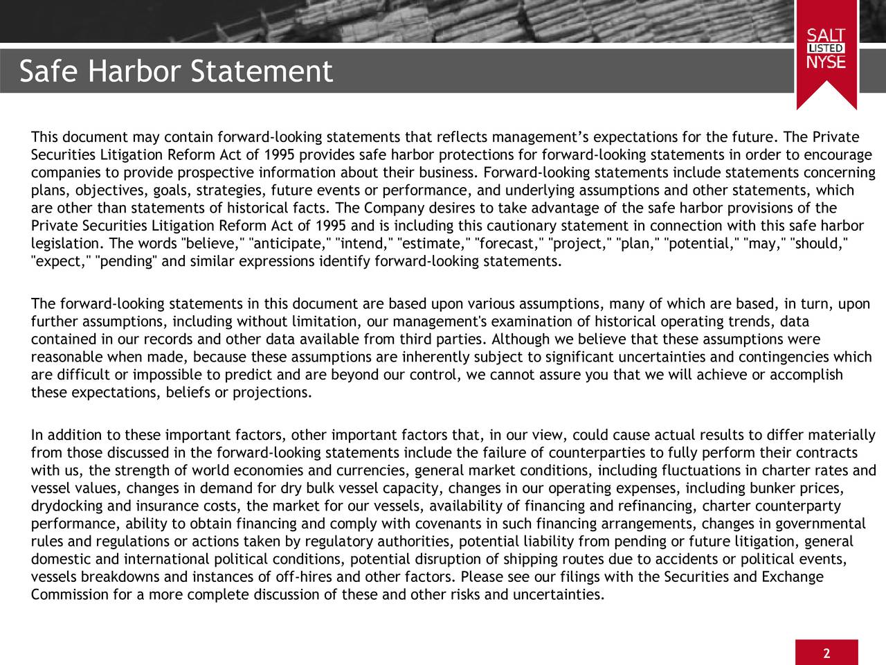 """This document may contain forward-looking statements that reflects managements expectations for the future. The Private Securities Litigation Reform Act of 1995 provides safe harbor protections for forward-looking statements in order to encourage companies to provide prospective information about their business. Forward-looking statements include statements concerning plans, objectives, goals, strategies, future events or performance, and underlying assumptions and other statements, which are other than statements of historical facts. The Company desires to take advantage of the safe harbor provisions of the Private Securities Litigation Reform Act of 1995 and is including this cautionary statement in connection with this safe harbor legislation. The words """"believe,"""" """"anticipate,"""" """"intend,"""" """"estimate,"""" """"forecast,"""" """"project,"""" """"plan,"""" """"potential,"""" """"may,"""" """"should,"""" """"expect,"""" """"pending"""" and similar expressions identify forward-looking statements. The forward-looking statements in this document are based upon various assumptions, many of which are based, in turn, upon further assumptions, including without limitation, our management's examination of historical operating trends, data contained in our records and other data available from third parties. Although we believe that these assumptions were reasonable when made, because these assumptions are inherently subject to significant uncertainties and contingencies which are difficult or impossible to predict and are beyond our control, we cannot assure you that we will achieve or accomplish these expectations, beliefs or projections. In addition to these important factors, other important factors that, in our view, could cause actual results to differ materially from those discussed in the forward-looking statements include the failure of counterparties to fully perform their contracts with us, the strength of world economies and currencies, general market conditions, including fluctuations in charter rates and vessel val"""