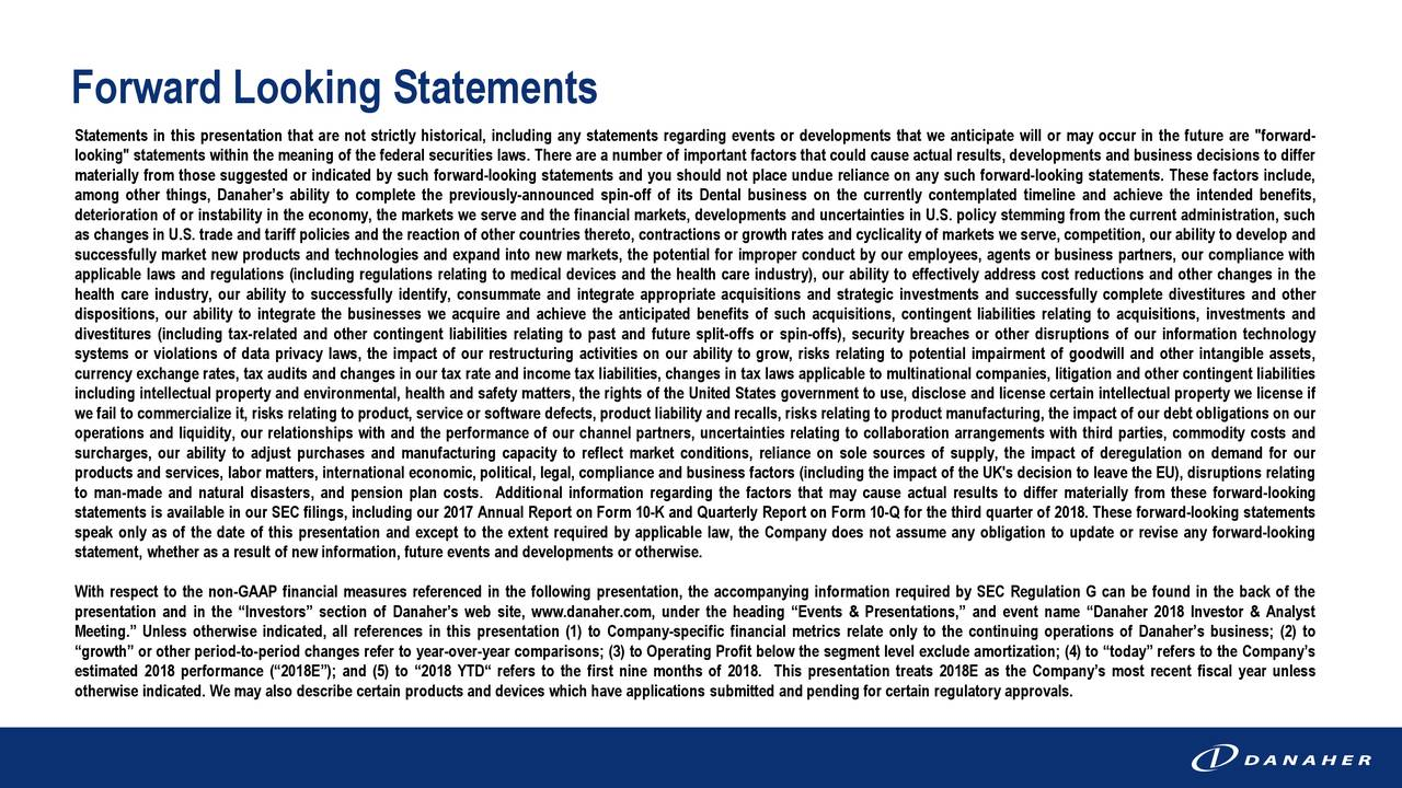 """Statements in this presentation that are not strictly historical, including any statements regarding events or developments that we anticipate will or may occur in the future are """"forward- looking"""" statements within the meaning of the federal securities laws. There are a number of important factors that could cause actual results, developments and business decisions to differ materially from those suggested or indicated by such forward-looking statements and you should not place undue reliance on any such forward-looking statements. These factors include, among other things, Danaher's ability to complete the previously-announced spin-off of its Dental business on the currently contemplated timeline and achieve the intended benefits, deterioration of or instability in the economy, the markets we serve and the financial markets, developments and uncertainties in U.S. policy stemming from the current administration, such as changes in U.S. trade and tariff policies and the reaction of other countries thereto, contractionsor growth rates and cyclicality of markets we serve, competition, our ability to develop and successfully market new products and technologies and expand into new markets, the potential for improper conduct by our employees, agents or business partners, our compliance with applicable laws and regulations (including regulations relating to medical devices and the health care industry), our ability to effectively address cost reductions and other changes in the health care industry, our ability to successfully identify, consummate and integrate appropriate acquisitions and strategic investments and successfully complete divestitures and other dispositions, our ability to integrate the businesses we acquire and achieve the anticipated benefits of such acquisitions, contingent liabilities relating to acquisitions, investments and divestitures (including tax-related and other contingent liabilities relating to past and future split-offs or spin-offs), secur"""