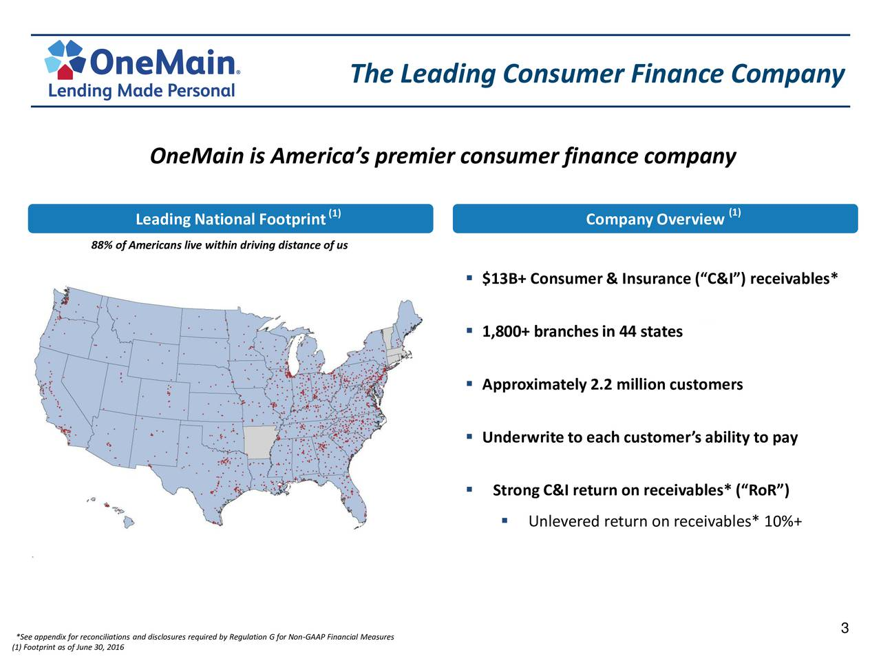 OneMain is Americas premier consumer finance company Leading National Footprint (1) CompanyOverview (1) 88% of Americans live within driving distance of us $13B+ Consumer & Insurance(C&I) receivables* 1,800+ branchesin 44 states (1) Approximately2.2 million customers Underwriteto each customers ability to pay Strong C&I return on receivables*(RoR) Unlevered return on receivables* 10%+ 3 (1) Footprint as of June 30, 2016s and disclosures required by Regulation G for Non-GAAP Financial Measures
