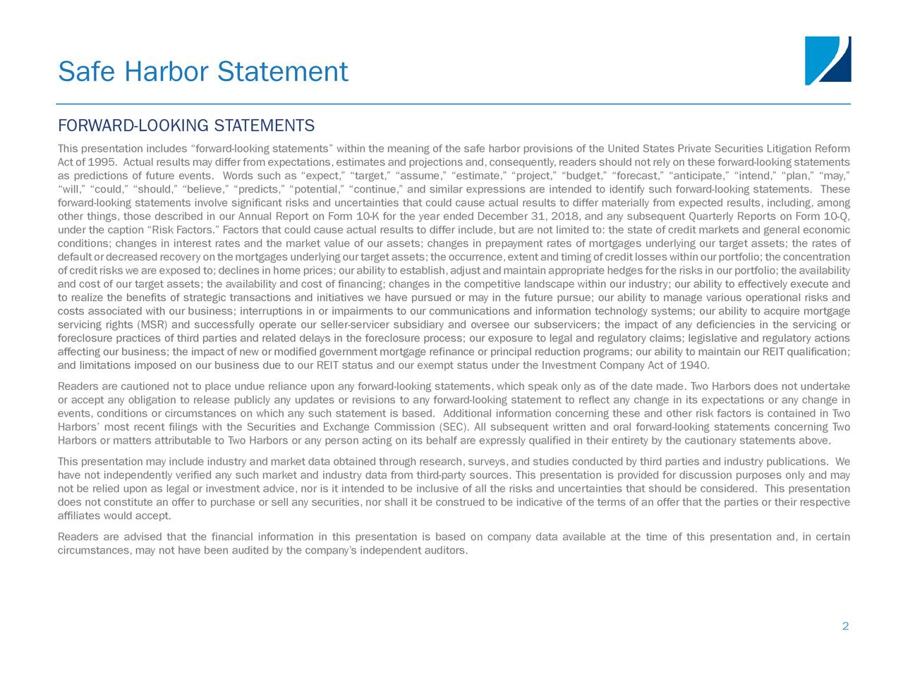 """FORWARD-LOOKING STATEMENTS This presentation includes """"forward-looking statements"""" within the meaning of the safe harbor provisions of the United States Private Securities Litigation Reform Act of 1995. Actual results may differ from expectations,estimates and projections and,consequently,readers should not rely on these forward-looking statements as predictions of future events. Words such as """"expect,"""" """"target,"""" """"assume,"""" """"estimate,"""" """"project,"""" """"budget,"""" """"forecast,"""" """"anticipate,"""" """"intend,"""" """"plan,"""" """"may,"""" """"will,"""" """"could,"""" """"should,"""" """"believe,"""" """"predicts,"""" """"potential,"""" """"continue,"""" and similar expressions are intended to identify such forward-looking statements. These forward-looking statements involve significant risks and uncertainties that could cause actual results to differ materially from expected results, including, among other things, those described in our Annual Report on Form 10-K for the year ended December 31, 2018, and any subsequent Quarterly Reports on Form 10-Q, under the caption """"Risk Factors."""" Factors that could cause actual results to differ include, but are not limited to: the state of credit markets and general economic conditions; changes in interest rates and the market value of our assets; changes in prepayment rates of mortgages underlying our target assets; the rates of defaultordecreasedrecoveryonthemortgagesunderlyingourtargetassets;theoccurrence,extentandtimingofcreditlosseswithinourportfolio;theconcentration of credit risks we are exposed to; declines in home prices; our ability to establish,adjust and maintain appropriate hedges for the risks in our portfolio; the availability and cost of our target assets; the availability and cost of financing; changes in the competitive landscape within our industry; our ability to effectively execute and to realize the benefits of strategic transactions and initiatives we have pursued or may in the future pursue; our ability to manage various operational risks and costs associated with our business; """