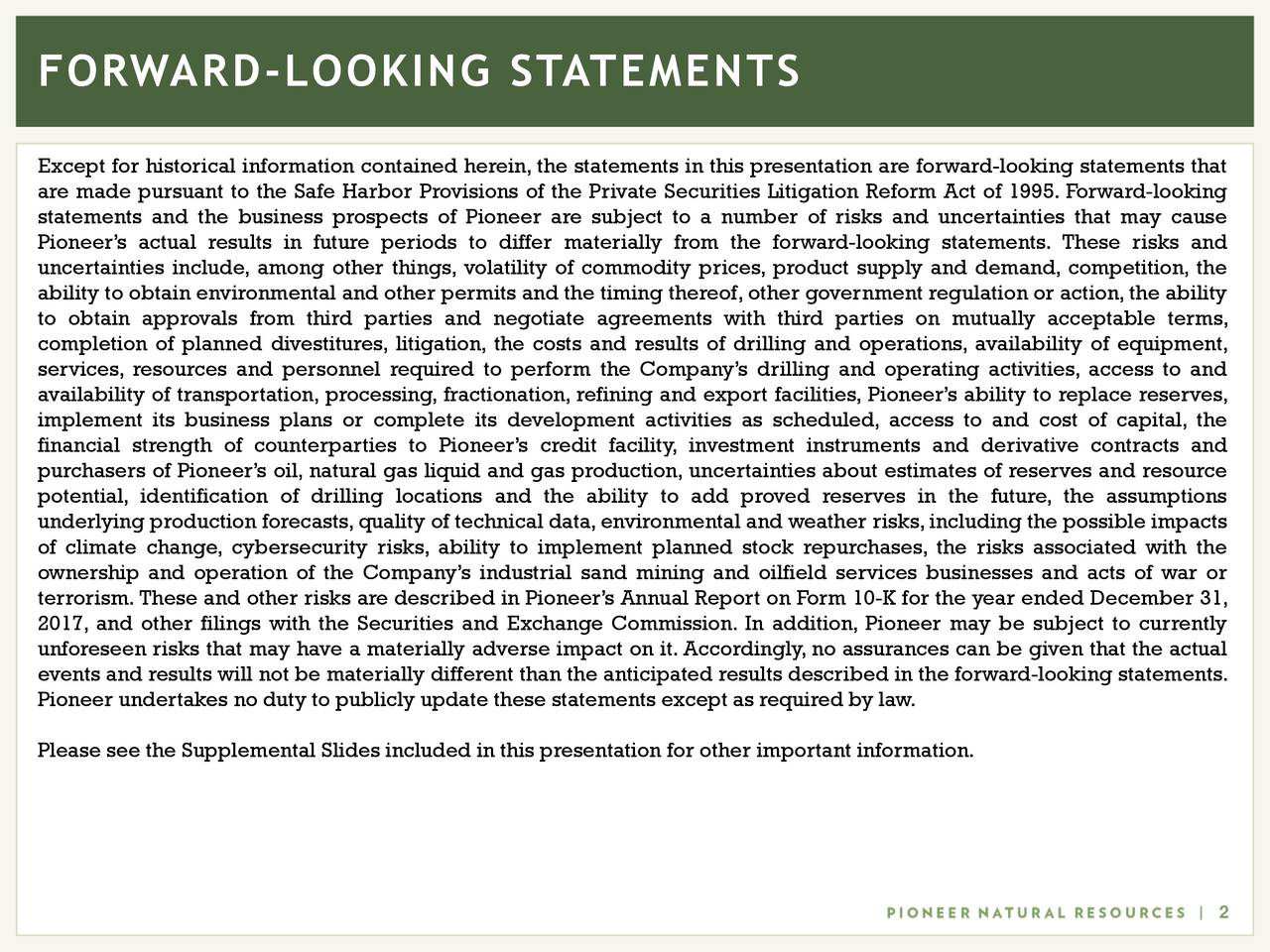 Except for historical information contained herein, the statements in this presentation are forward-looking statements that are made pursuant to the Safe Harbor Provisions of the Private Securities Litigation Reform Act of 1995. Forward-looking statements and the business prospects of Pioneer are subject to a number of risks and uncertainties that may cause Pioneer's actual results in future periods to differ materially from the forward-looking statements. These risks and uncertainties include, among other things, volatility of commodity prices, product supply and demand, competition, the ability to obtain environmental and other permits and the timing thereof,other government regulation or action,the ability to obtain approvals from third parties and negotiate agreements with third parties on mutually acceptable terms, completion of planned divestitures, litigation, the costs and results of drilling and operations, availability of equipment, services, resources and personnel required to perform the Company's drilling and operating activities, access to and availability of transportation, processing, fractionation, refining and export facilities, Pioneer's ability to replace reserves, implement its business plans or complete its development activities as scheduled, access to and cost of capital, the financial strength of counterparties to Pioneer's credit facility, investment instruments and derivative contracts and purchasers of Pioneer's oil, natural gas liquid and gas production, uncertainties about estimates of reserves and resource potential, identification of drilling locations and the ability to add proved reserves in the future, the assumptions underlying production forecasts,quality of technical data,environmental and weather risks,including the possible impacts of climate change, cybersecurity risks, ability to implement planned stock repurchases, the risks associated with the ownership and operation of the Company's industrial sand mining and oilfield ser