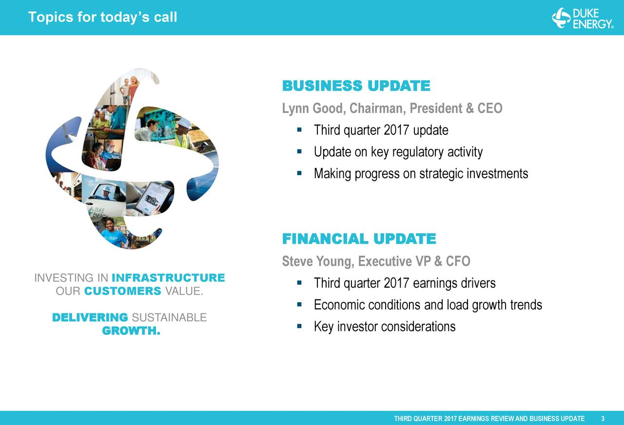 BUSINESS UPDATE Lynn Good, Chairman, President & CEO  Third quarter 2017 update Markland hydro station, Indiana  Update on key regulatory activity  Making progress on strategic investments FINANCIAL UPDATE Steve Young, Executive VP & CFO DogINVESTING IN INFRASTRUCTURECarolina OUR CUSTOMERS VALUE.  Third quarter 2017 earnings drivers  Economic conditions and load growth trends DELIVERING SUSTAINABLE  Key investor considerations GROWTH.