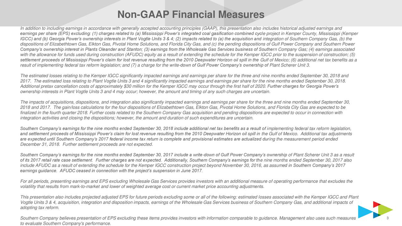 In addition to including earnings in accordance with generally accepted accounting principles (GAAP), this presentation also includes historical adjusted earnings and earnings per share (EPS) excluding: (1) charges related to (a) Mississippi Power's integrated coal gasification combined cycle project in Kemper County, Mississippi (Kemper IGCC) and (b) Georgia Power's ownership interests in Plant Vogtle Units 3 & 4; (2) impacts related to (a) the acquisition and integration of Southern Company Gas, (b) the dispositions of Elizabethtown Gas, Elkton Gas, Pivotal Home Solutions, and Florida City Gas, and (c) the pending dispositions of Gulf Power Company and Southern Power Company's ownership interest in Plants Oleander and Stanton; (3) earnings from the Wholesale Gas Services business of Southern Company Gas; (4) earnings associated with the allowance for funds used during construction (AFUDC) equity as a result of extending the schedule for the Kemper IGCC prior to the suspension of construction; (5) settlement proceeds of Mississippi Power's claim for lost revenue resulting from the 2010 Deepwater Horizon oil spill in the Gulf of Mexico; (6) additional net tax benefits as a result of implementing federal tax reform legislation; and (7) a charge for the write-down of Gulf Power Company's ownership of Plant Scherer Unit 3. The estimated losses relating to the Kemper IGCC significantly impacted earnings and earnings per share for the three and nine months ended September 30, 2018 and 2017. The estimated loss relating to Plant Vogtle Units 3 and 4 significantly impacted earnings and earnings per share for the nine months ended September 30, 2018. Additional pretax cancellation costs of approximately $30 million for the Kemper IGCC may occur through the first half of 2020. Further charges for Georgia Power's ownership interests in Plant Vogtle Units 3 and 4 may occur; however, the amount and timing of any such charges are uncertain. The impacts of acquisitions, dispositio