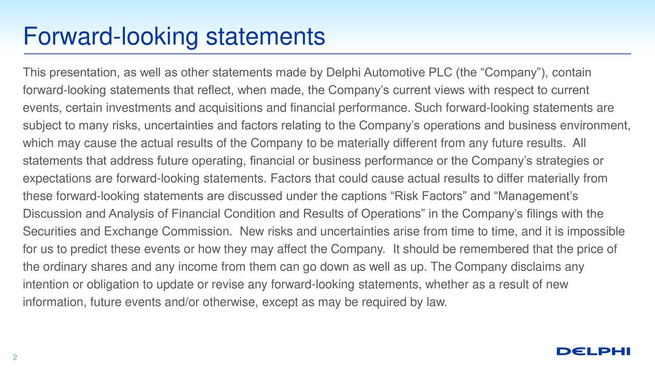 This presentation, as well as other statements made by Delphi Automotive PLC (the Company), contain forward-looking statements that reflect, when made, the Companys current views with respect to current events, certain investments and acquisitions and financial performance. Such forward-looking statements are subject to many risks, uncertainties and factors relating to the Companys operations and business environment, which may cause the actual results of the Company to be materially different from any future results. All statements that address future operating, financial or business performance or the Companys strategies or expectations are forward-looking statements. Factors that could cause actual results to differ materially from these forward-looking statements are discussed under the captions Risk Factors and Managements Discussion and Analysis of Financial Condition and Results of Operations in the Companys filings with the Securities and Exchange Commission. New risks and uncertainties arise from time to time, and it is impossible for us to predict these events or how they may affect the Company. It should be remembered that the price of the ordinary shares and any income from them can go down as well as up. The Company disclaims any intention or obligation to update or revise any forward-looking statements, whether as a result of new information, future events and/or otherwise, except as may be required by law. 2