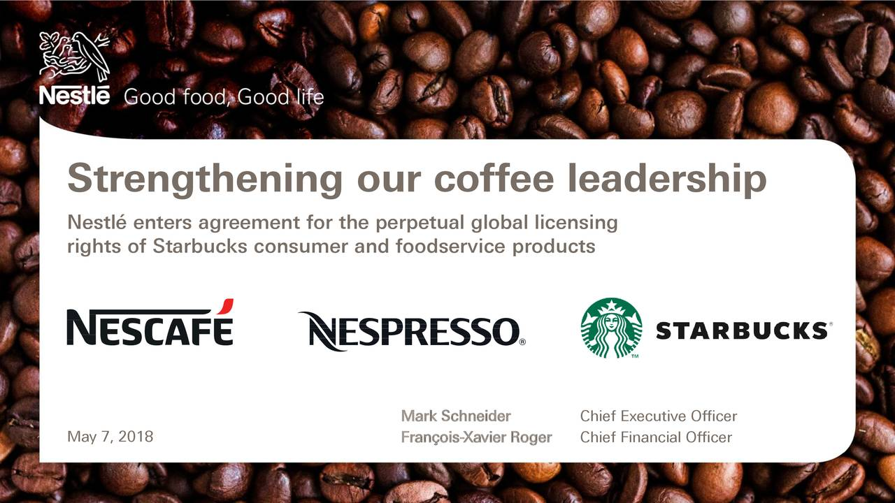 Nestlé enters agreement for the perpetual global licensing rights of Starbucks consumer and foodservice products Mark Schneider Chief Executive Officer May 7, 2018 François-Xavier RogeChief Financial Officer