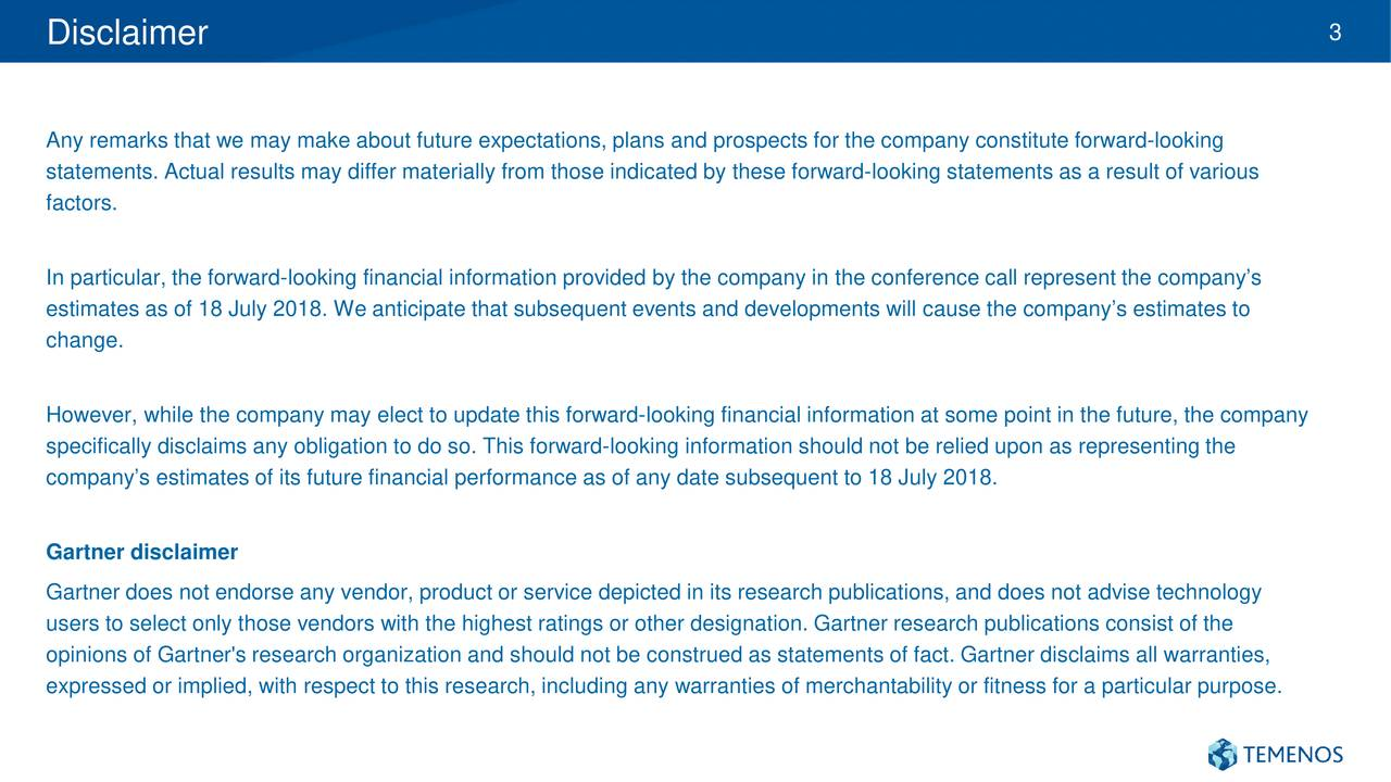 Any remarks that we may make about future expectations, plans and prospects for the company constitute forward-looking statements. Actual results may differ materially from those indicated by these forward-looking statements as a result of various factors. In particular, the forward-looking financial information provided by the company in the conference call represent the company's estimates as of 18 July 2018. We anticipate that subsequent events and developments will cause the company's estimates to change. However, while the company may elect to update this forward-looking financial information at some point in the future, the company specifically disclaims any obligation to do so. This forward-looking information should not be relied upon as representing the company's estimates of its future financial performance as of any date subsequent to 18 July 2018. Gartner disclaimer Gartner does not endorse any vendor, product or service depicted in its research publications, and does not advise technology users to select only those vendors with the highest ratings or other designation. Gartner research publications consist of the opinions of Gartner's research organization and should not be construed as statements of fact. Gartner disclaims all warranties, expressed or implied, with respect to this research, including any warranties of merchantability or fitness for a particular purpose.