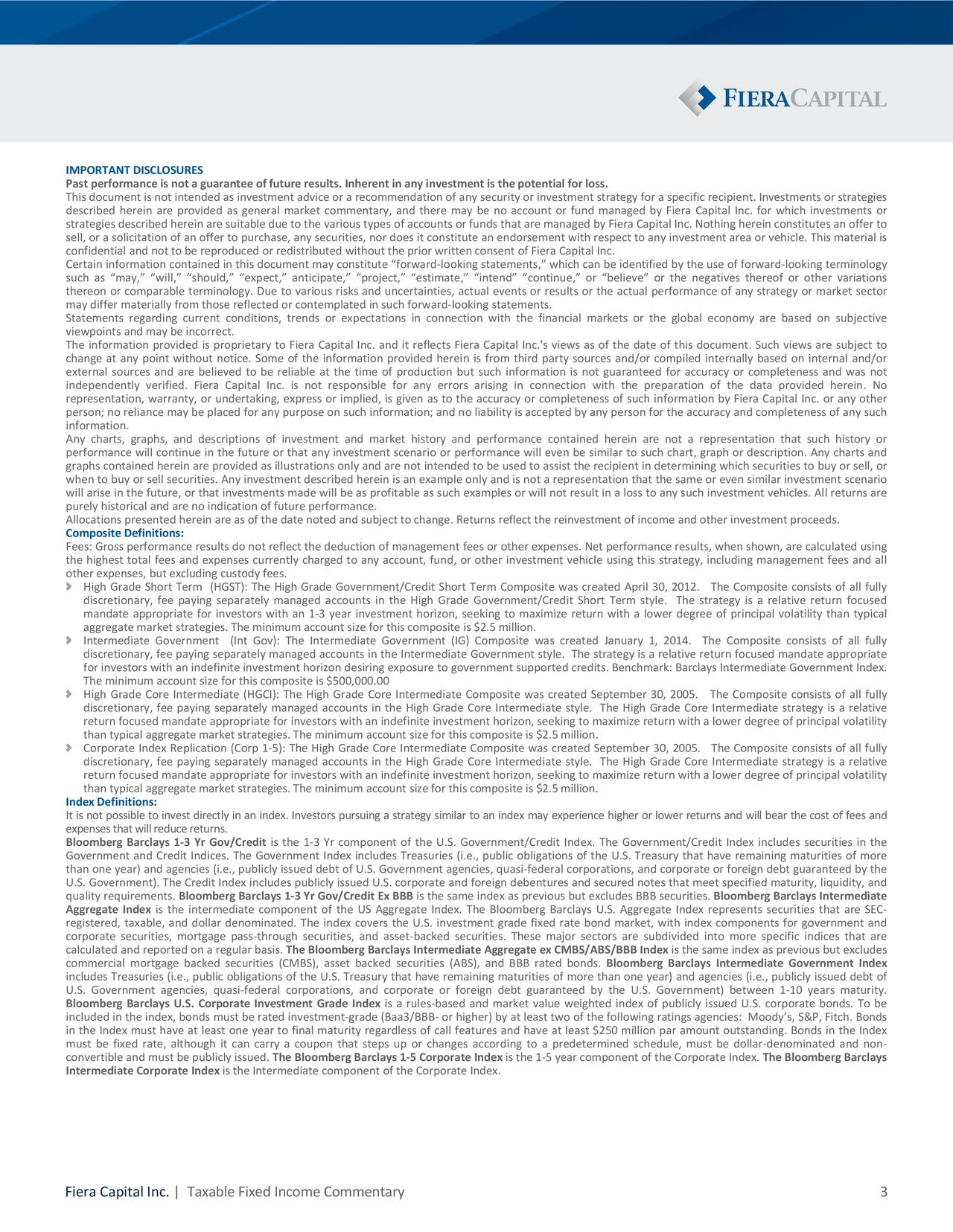 """Past performance is not a guarantee of future results. Inherent in any investment is the potential for loss. This document is not intended as investment advice or a recommendation of any security or investment strategy for a specific recipient. Investments or strategies described herein are provided as general market commentary, and there may be no account or fund managed by Fiera Capital Inc. for which investments or strategies described herein are suitable due to the various types of accounts or funds that are managed by Fiera Capital Inc. Nothing herein constitutes an offer to sell, or a solicitation of an offer to purchase, any securities, nor does it constitute an endorsement with respect to any investment area or vehicle. This material is confidential and not to be reproduced or redistributed without the prior written consent of Fiera Capital Inc. Certaininformationcontainedinthi s document may constitute """"forward‐looking statements,"""" which can be identified by the use of forward‐lookingterminology such as """"may,"""" """"will,"""" """"should,"""" """"expec"""" t,tiiatt,""""estoe imate,"""" """"intend"""" """"continue,"""" or """"believe"""" or the negatives thereof or other variations thereon or comparable terminology. Due to various risks and uncertainties, actual events or results or the actual performance of any strategy or market sector may differ materially from those reflected or contemplated in such forward‐looking statements. Statements regarding current conditions, trends or expectations in connection with the financial markets or the global economy are based on subjective viewpoints and may be incorrect. The information provided is proprietary to Fiera Capital Inc. and it reflects Fiera Capital Inc.'s views as of the date of this document. Such views are subject to change at any point without notice. Some of the information provided herein is from third party sources and/or compiled internally based on internal and/or external sources and are believed to be reliable at the time of production but"""