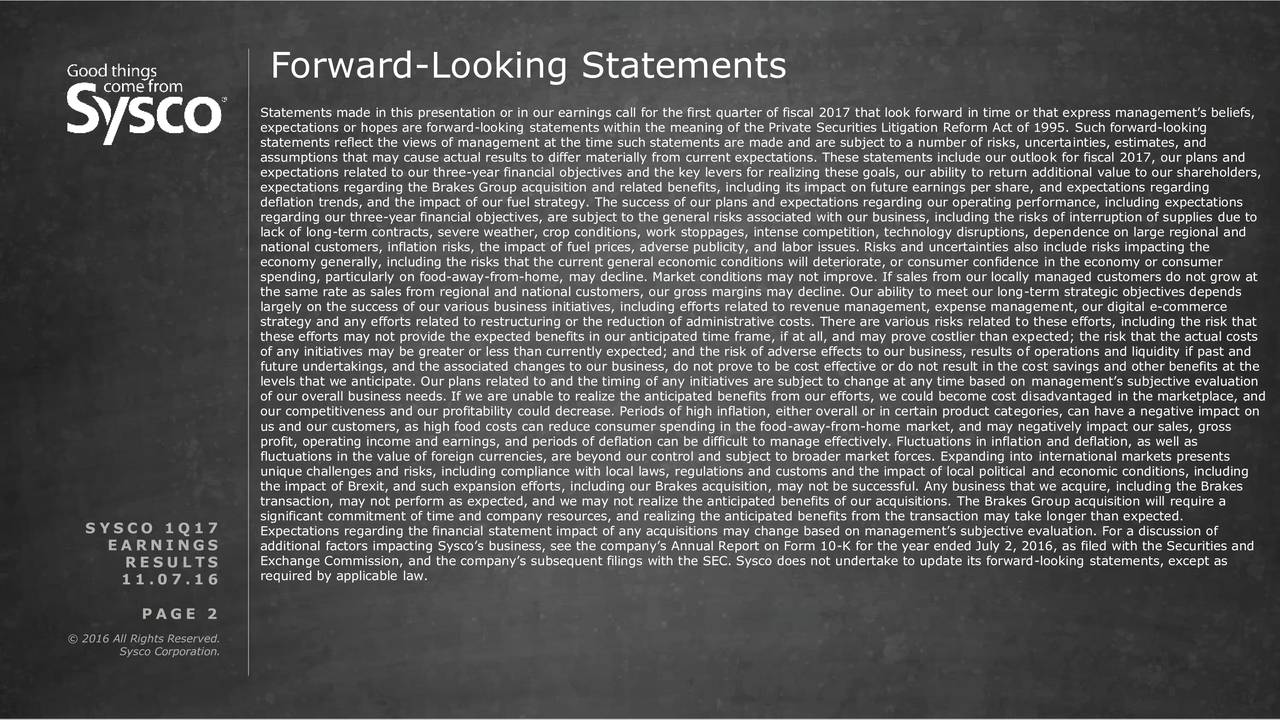 Statements made in this presentation or in our earnings call for the first quarter of fiscal 2017 that look forward in time or that express managements beliefs, expectations or hopes are forward-looking statements within the meaning of the Private Securities Litigation Reform Act of 1995. Such forward-looking statements reflect the views of management at the time such statements are made and are subject to a number of risks, uncertainties, estimates, and assumptions that may cause actual results to differ materially from current expectations. These statements include our outlook for fiscal 2017, our plans and expectations related to our three-year financial objectives and the key levers for realizing these goals, our ability to return additional value to our shareholders, expectations regarding the Brakes Group acquisition and related benefits, including its impact on future earnings per share, and expectations regarding deflation trends, and the impact of our fuel strategy. The success of our plans and expectations regarding our operating performance, including expectations regarding our three-year financial objectives, are subject to the general risks associated with our business, including the risks of interruption of supplies due to lack of long-term contracts, severe weather, crop conditions, work stoppages, intense competition, technology disruptions, dependence on large regional and national customers, inflation risks, the impact of fuel prices, adverse publicity, and labor issues. Risks and uncertainties also include risks impacting the economy generally, including the risks that the current general economic conditions will deteriorate, or consumer confidence in the economy or consumer spending, particularly on food-away-from-home, may decline. Market conditions may not improve. If sales from our locally managed customers do not grow at the same rate as sales from regional and national customers, our gross margins may decline. Our ability to meet our long-te
