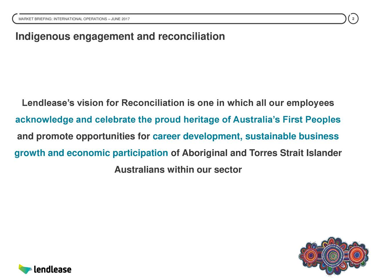Indigenous engagement and reconciliation Lendleases vision for Reconciliation is one in which all our employees acknowledge and celebrate the proud heritage of Australias First Peoples and promote opportunities for career development, sustainable business growth and economic participation of Aboriginal and Torres Strait Islander Australians within our sector