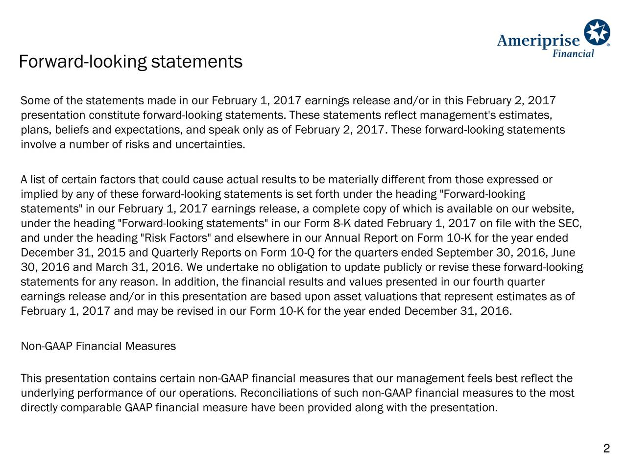 """Some of the statements made in our February 1, 2017 earnings release and/or in this February 2, 2017 presentation constitute forward-looking statements. These statements reflect management's estimates, plans, beliefs and expectations, and speak only as of February 2, 2017. These forward-looking statements involve a number of risks and uncertainties. A list of certain factors that could cause actual results to be materially different from those expressed or implied by any of these forward-looking statements is set forth under the heading """"Forward-looking statements"""" in our February 1, 2017 earnings release, a complete copy of which is available on our website, under the heading """"Forward-looking statements"""" in our Form 8-K dated February 1, 2017 on file with the SEC, and under the heading """"Risk Factors"""" and elsewhere in our Annual Report on Form 10-K for the year ended December 31, 2015 and Quarterly Reports on Form 10-Q for the quarters ended September 30, 2016, June 30, 2016 and March 31, 2016. We undertake no obligation to update publicly or revise these forward-looking statements for any reason. In addition, the financial results and values presented in our fourth quarter earnings release and/or in this presentation are based upon asset valuations that represent estimates as of February 1, 2017 and may be revised in our Form 10-K for the year ended December 31, 2016. Non-GAAP Financial Measures This presentation contains certain non-GAAP financial measures that our management feels best reflect the underlying performance of our operations. Reconciliations of such non-GAAP financial measures to the most directly comparable GAAP financial measure have been provided along with the presentation. 2"""