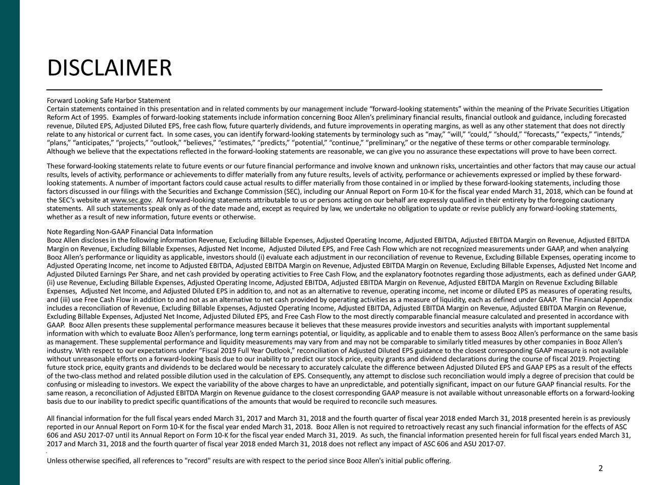 """Forward Looking Safe Harbor Statement Certain statements contained in this presentation and in related comments by our management include """"forward-looking statements"""" within the meaning of the Private Securities Litigation Reform Act of 1995. Examples of forward-looking statements include information concerning Booz Allen's preliminary financial results, financial outlook and guidance, including forecasted revenue, Diluted EPS, Adjusted Diluted EPS, free cash flow, future quarterly dividends, and future improvements in operating margins, as well as any other statement that does not directly relate to any historical or current fact. In some cases, you can identify forward-looking statements by terminology such as """"may,"""" """"will,"""" """"could,"""" """"should,"""" """"forecasts,"""" """"expects,"""" """"intends,"""" """"plans,"""" """"anticipates,"""" """"projects,"""" """"outlook,"""" """"believes,"""" """"estimates,"""" """"predicts,"""" """"potential,"""" """"continue,"""" """"preliminary,"""" or the negative of these terms or other comparable terminology. Although we believe that the expectations reflected in the forward-looking statements are reasonable, we can give you no assurance these expectations will prove to have been correct. These forward-looking statements relate to future events or our future financial performance and involve known and unknown risks, uncertainties and other factors that may cause our actual results, levels of activity, performance or achievements to differ materially from any future results, levels of activity, performance or achievements expressed or implied by these forward- looking statements. A number of important factors could cause actual results to differ materially from those contained in or implied by these forward-looking statements, including those factors discussed in our filings with the Securities and Exchange Commission (SEC), including our Annual Report on Form 10-K for the fiscal year ended March 31, 2018, which can be found at the SEC's website at www.sec.gov. All forward-looking statements attributable to us o"""