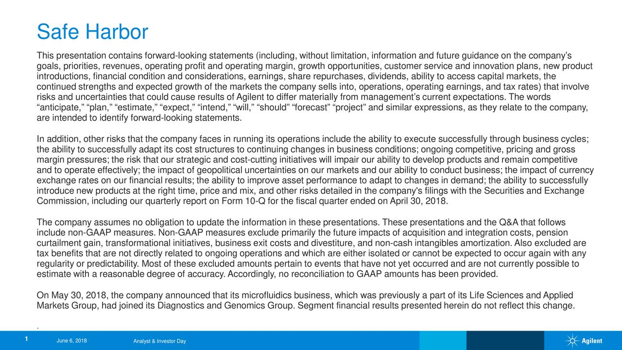 "This presentation contains forward-looking statements (including, without limitation, information and future guidance on the com pany's goals, priorities, revenues, operating profit and operating margin, growth opportunities, customer service and innovation pla ns, new product introductions, financial condition and considerations, earnings, share repurchases, dividends, ability to access capital mark ets, the continued strengths and expected growth of the markets the company sells into, operations, operating earnings, and tax rates)that involve risks and uncertainties that could cause results of Agilent to differ materially from management's current expectations. Thewords ""anticipate,"" ""plan,"" ""estimate,"" ""expect,"" ""intend,"" ""will,"" ""should"" ""forecast"" ""project"" and similar expressions, as theyrelate to the company, are intended to identify forward-looking statements. In addition, other risks that the company faces in running its operations include the ability to execute successfully throughbusiness cycles; the ability to successfully adapt its cost structures to continuing changes in business conditions; ongoing competitive, pricing and gross margin pressures; the risk that our strategic and cost-cutting initiatives will impair our ability to develop products and remain competitive and to operate effectively; the impact of geopolitical uncertainties on our markets and our ability to conduct business; the impact of currency exchange rates on our financial results; the ability to improve asset performance to adapt to changes in demand; the abilityto successfully introduce new products at the right time, price and mix, and other risks detailed in the company's filings with the Securities nd Exchange Commission, including our quarterly report on Form 10-Q for the fiscal quarter ended on April 30, 2018. The company assumes no obligation to update the information in these presentations. These presentations and the Q&A that folo lws include non-GAAP measures. Non-GAAP measures exclude primarily the future impacts of acquisition and integration costs, pension curtailment gain, transformational initiatives, business exit costs and divestiture, and non-cash intangibles amortization. Alsoexcluded are tax benefits that are not directly related to ongoing operations and which are either isolated or cannot be expected to occuragain with any regularity or predictability. Most of these excluded amounts pertain to events that have not yet occurred and are not currenlty possible to estimate with a reasonable degree of accuracy. Accordingly, no reconciliation to GAAP amounts has been provided. On May 30, 2018, the company announced that its microfluidics business, which was previously a part of its Life Sciences andApplied Markets Group, had joined its Diagnostics and Genomics Group. Segment financial results presented herein do not reflect thischange. . 1 June 6, 2018 Analyst & Investor Day"