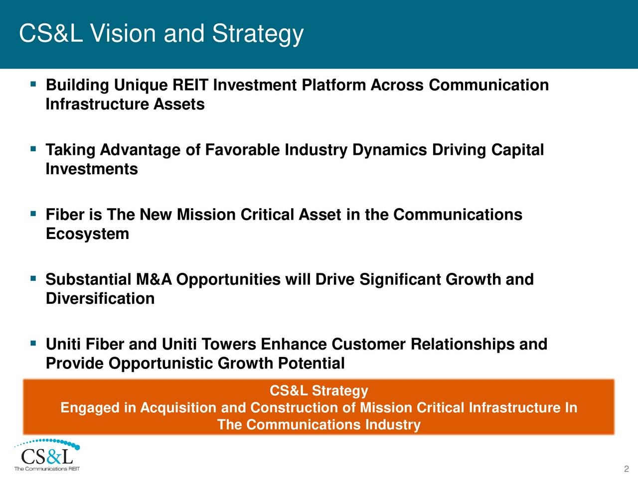 Building Unique REIT Investment Platform AcrossCommunication Infrastructure Assets Taking Advantage of Favorable Industry Dynamics Driving Capital Investments Fiber is The New Mission Critical Asset in the Communications Ecosystem Substantial M&A Opportunities will Drive Significant Growth and Diversification Uniti Fiber and Uniti Towers Enhance Customer Relationships and Provide Opportunistic Growth Potential CS&L Strategy Engaged in Acquisition and Construction of Mission Critical Infrastructure In The Communications Industry