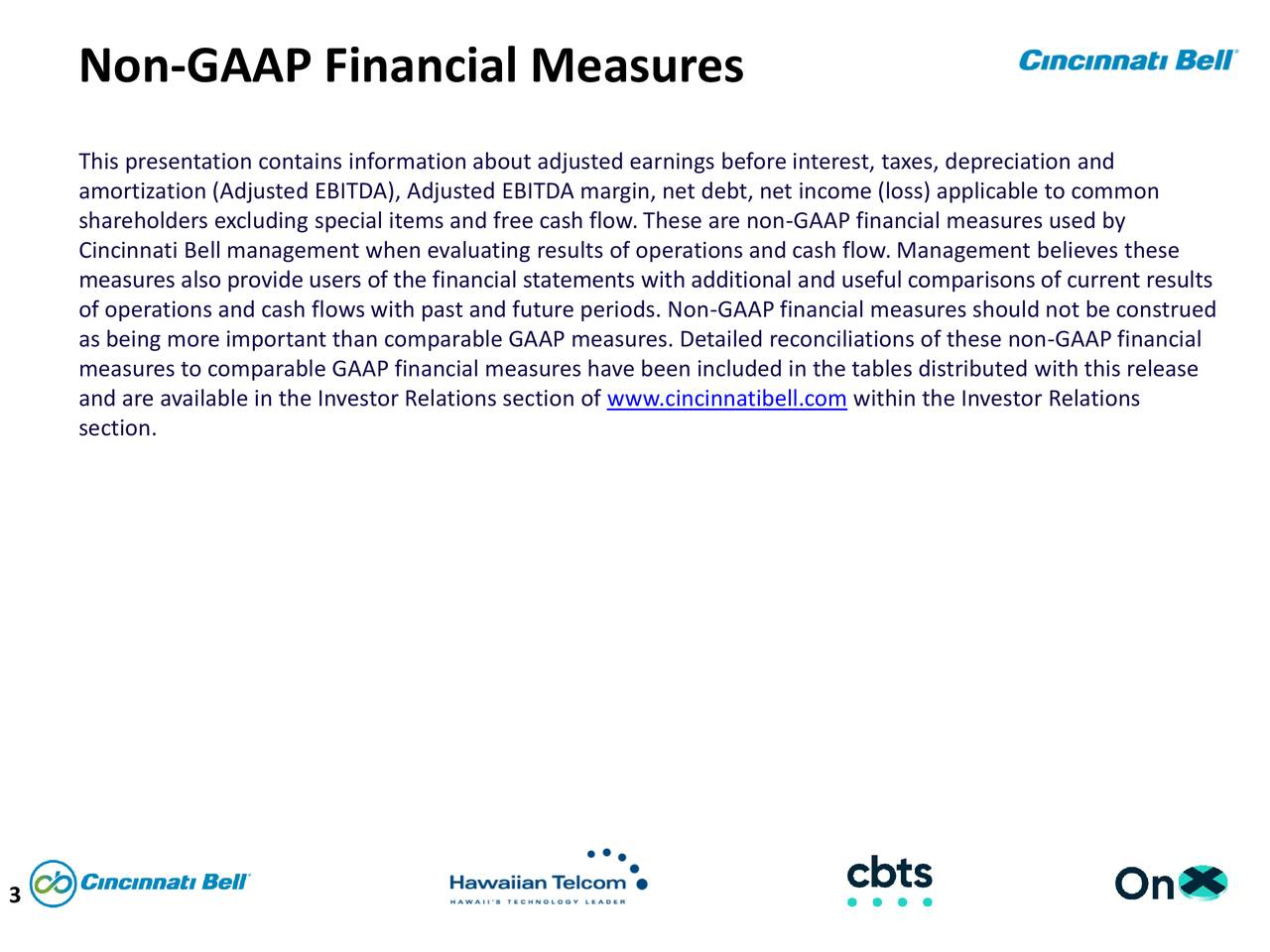 This presentation contains information about adjusted earnings before interest, taxes, depreciation and amortization (Adjusted EBITDA), Adjusted EBITDA margin, net debt, net income (loss) applicable to common shareholders excluding special items and free cash flow. These are non-GAAP financial measures used by Cincinnati Bell management when evaluating results of operations and cash flow. Management believes these measures also provide users of the financial statements with additional and useful comparisons of current results of operations and cash flows with past and future periods. Non-GAAP financial measures should not be construed as being more important than comparable GAAP measures. Detailed reconciliations of these non-GAAP financial measures to comparable GAAP financial measures have been included in the tables distributed with this release and are available in the Investor Relations section of www.cincinnatibell.com within the Investor Relations section. 3