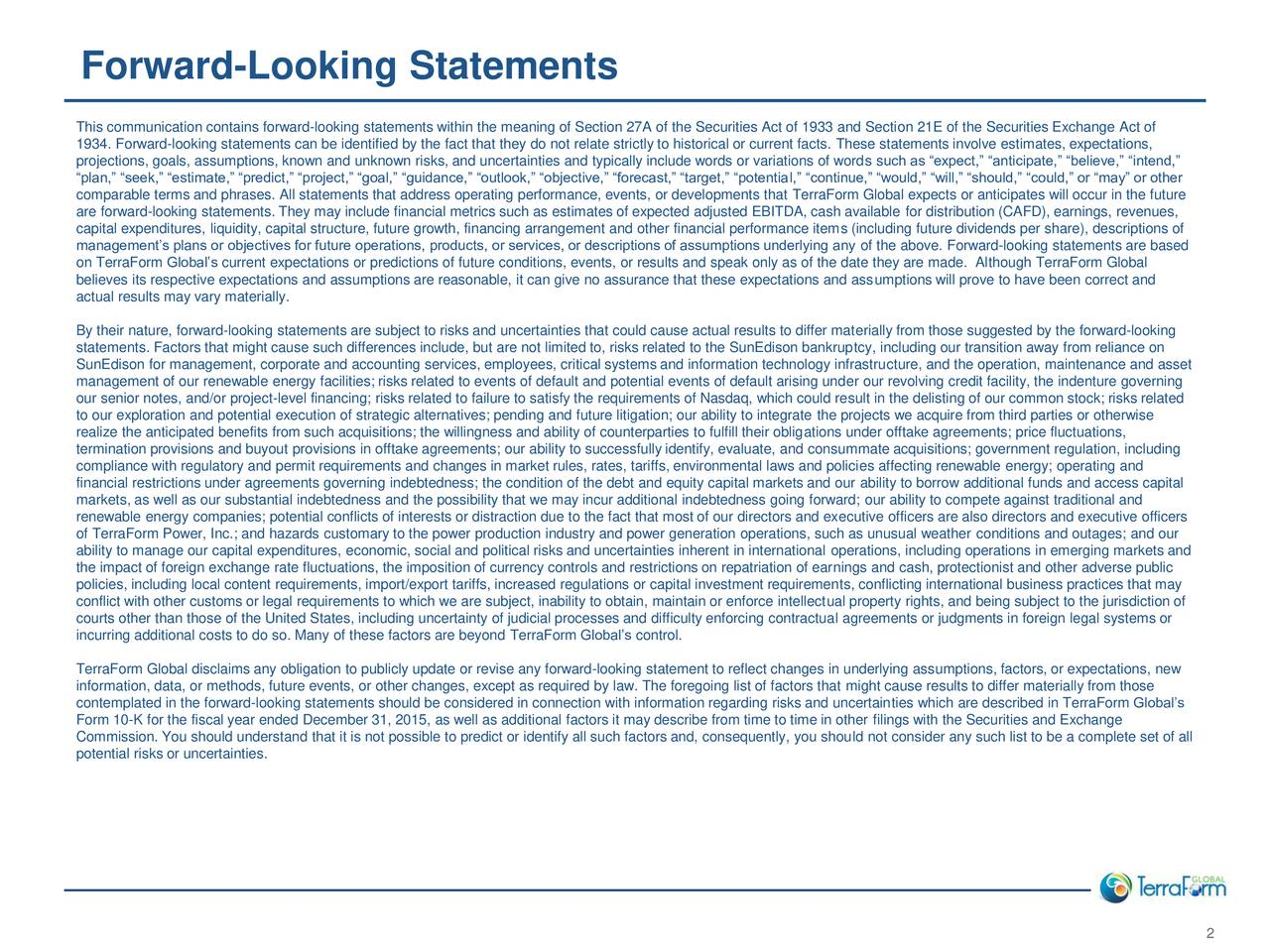 This communication contains forward-looking statements within the meaning of Section 27A of the Securities Act of 1933 and Section 21E of the Securities Exchange Act of 1934. Forward-looking statements can be identified by the fact that they do not relate strictly to historical or current facts. These statements involve estimates, expectations, projections, goals, assumptions, known and unknown risks, and uncertainties and typically include words or variations of words such as expect, anticipate, believe, intend, plan, seek, estimate, predict, project, goal, guidance, outlook, objective, forecast, target, potential, continue, would, will, should, could, or may or other comparable terms and phrases. All statements that address operating performance, events, or developments that TerraForm Global expects or anticipates will occur in the future are forward-looking statements. They may include financial metrics such as estimates of expected adjusted EBITDA, cash available for distribution (CAFD), earnings, revenues, capital expenditures, liquidity, capital structure, future growth, financing arrangement and other financial performance items (including future dividends per share), descriptions of managements plans or objectives for future operations, products, or services, or descriptions of assumptions underlying any of the above. Forward-looking statements are based on TerraForm Globals current expectations or predictions of future conditions, events, or results and speak only as of the date they are made. Although TerraForm Global believes its respective expectations and assumptions are reasonable, it can give no assurance that these expectations and assumptions will prove to have been correct and actual results may vary materially. By their nature, forward-looking statements are subject to risks and uncertainties that could cause actual results to differ materially from those suggested by the forward-looking statements. Factors that might cause such differences includ
