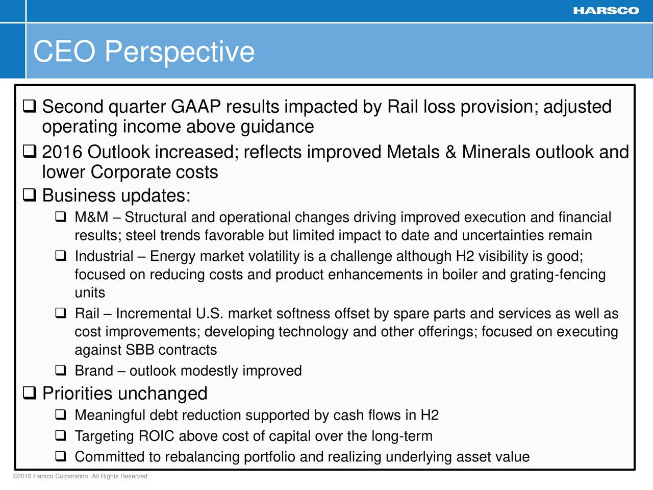 Second quarter GAAP results impacted by Rail loss provision; adjusted operating income above guidance 2016 Outlook increased; reflects improved Metals & Minerals outlook and lower Corporate costs Business updates: M&M  Structural and operational changes driving improved execution and financial results; steel trends favorable but limited impact to date and uncertainties remain Industrial  Energy market volatility is a challenge although H2 visibility is good; focused on reducing costs and product enhancements in boiler and grating-fencing units Rail  Incremental U.S. market softness offset by spare parts and services as well as cost improvements; developing technology and other offerings; focused on executing against SBB contracts Brand  outlook modestly improved Priorities unchanged Meaningful debt reduction supported by cash flows in H2 Targeting ROIC above cost of capital over the long-term Committed to rebalancing portfolio and realizing underlying asset value 2016 Harsco Corporation. All Rights Reserved 3