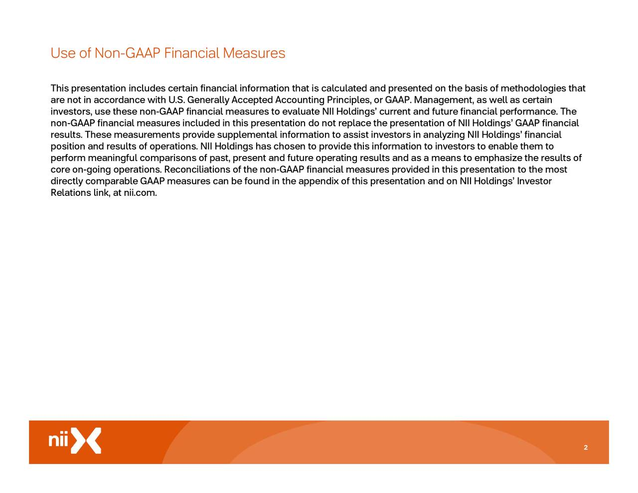 to emphasize the results of d on NII Holdings' Investor ented on the basis of methodologies thatnancial s ation to investors to enable them to GAAP. Management, as well as certain asures provided in this presentation to the most erating results and as a means ndix of this presentation an l information thaof the non-GAAP financial mesor ldings has chosen to provide this inform rally Accepted Accounting Principles, or Use o ThispresentaAiPn niladneliataineia,auai.com.osuplltisnsan be found in the appe