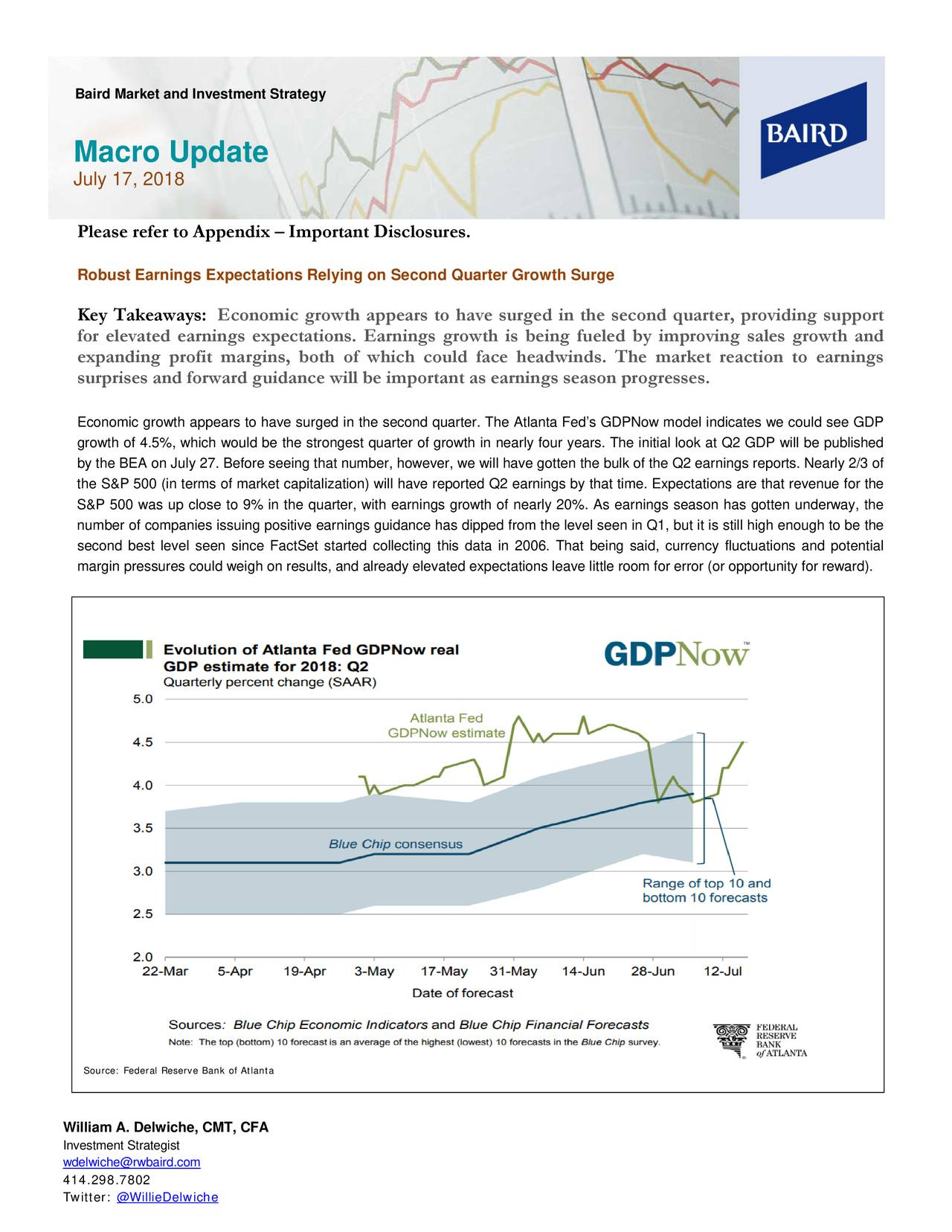 Macro Update July 17, 2018 Please refer to Appendix – Important Disclosures. Robust Earnings Expectations Relying on Second Quarter Growth Surge Key Takeaways: Economic growth appears to have surged in the second quarter, provi ding support for elevated earnings expectations. Earnings growth is being fueled by improving sales growth and expanding profit margins, both of which could face headwinds. The market reaction to earnings surprises and forward guidance will be important as earnings season progresses. Economic growth appears to have surged in the second quarter. The Atlanta Fed's GDPNow model indicates we could see GDP growth of 4.5%, which would be the strongest quarter of growth in nearly four years. The initial look at Q2 GDP will be published by the BEA on July 27. Before seeing that number, however, we will have gotten the bulk of the Q2 earnings reports. Nearly 2/3 of the S&P 500 (in terms of market capitalization) will have reported Q2 earnings by that time. Expectations are that revenue for the S&P 500 was up close to 9% in the quarter, with earnings growth of nearly As earnings season has gotten underway, the number of companies issuing positive earnings guidance has dipped from the level seen in Q1, but it is still high enough to be the second best level seen since FactSet started collecting this data in 2006. That being said, currency fluctuations and potential margin pressures could weigh on results, and already elevated expectations leave little room for error (or opportunity for reward). Source: Federal Reserve Bank of Atlanta William A. Delwiche, CMT, CFA Investment Strategist wdelwiche@rwbaird.com 414.298.7802 Twitter: @WillieDelwiche