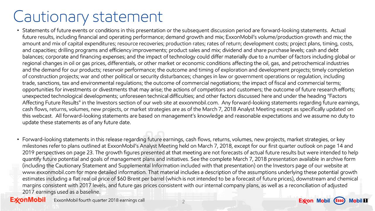 """statements. Actual future results, including financial and operating performance; demand growth and mix; ExxonMobil's volume/production growth and mix; the amount and mix of capital expenditures; resource recoveries; production rates; rates of return; development costs; project plans, timing, costs, and capacities; drilling programs and efficiency improvements; product sales and mix; dividend and share purchase levels; cash and debt balances; corporate and financing expenses; and the impact of technology could differ materially due to a number of factors including global or demand for our products; reservoir performance; the outcome and timing of exploration and development projects; timely completion ofal industries and the construction projects; war and other political or security disturbances; changes in law or government operations or regulation, including trade, sanctions, tax and environmental regulations; the outcome of commercial negotiations; the impact of fiscal and commercial terms; opportunities for investments or divestments that may arise; the actions of competitors and customers; the outcome of future research efforts; unexpected technological developments; unforeseen technical difficulties; and other factors discussed here and under the heading """"Factors Affecting Future Results"""" in the Investors section of our web site at exxonmobil.com. Any forward-looking statements regarding future earnings, cash flows, returns, volumes, new projects, or market strategies are as of the March 7, 2018 Analyst Meeting except as specifically updated on this webcast. All forward- looking statements are based on management's knowledge and reasonable expectations and we assume no duty to update these statements as of any future date. • Forward-looking statements in this release regarding future earnings, cash flows, returns, volumes, new projects, market strategies, or key milestones refer to plans outlined at ExxonMobil's Analyst Meeting held on March 7, 2018, except fo"""