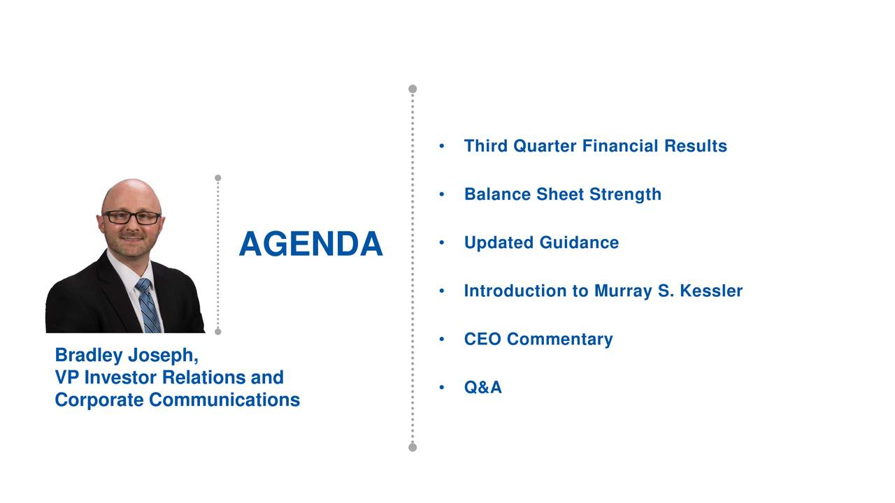 • Balance Sheet Strength • Updated Guidance AGENDA • Introduction to Murray S. Kessler Bradley Joseph, • CEO Commentary VP Investor Relations and • Q&A Corporate Communications