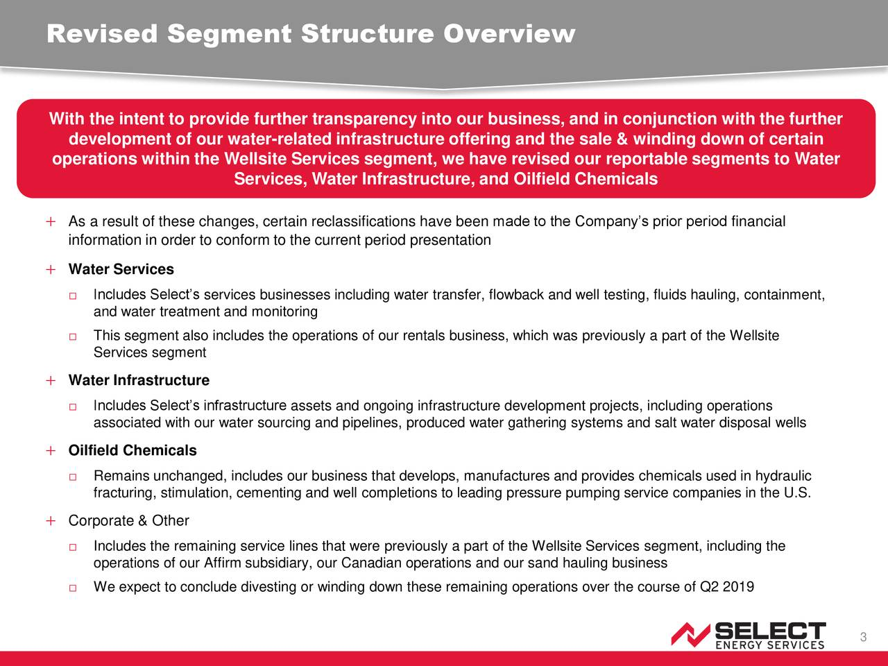 With the intent to provide further transparency into our business, and in conjunction with the further development of our water-related infrastructure offering and the sale & winding down of certain operations within the Wellsite Services segment, we have revised our reportable segments to Water Services, Water Infrastructure, and Oilfield Chemicals  As a result of these changes, certain reclassifications have been made to the Company's prior period financial information in order to conform to the current period presentation  Water Services □ Includes Select's services businesses including water transfer, flowback and well testing, fluids hauling, containment, and water treatment and monitoring □ This segment also includes the operations of our rentals business, which was previously a part of the Wellsite Services segment  Water Infrastructure □ Includes Select's infrastructure assets and ongoing infrastructure development projects, including operations associated with our water sourcing and pipelines, produced water gathering systems and salt water disposal wells  Oilfield Chemicals □ Remains unchanged, includes our business that develops, manufactures and provides chemicals used in hydraulic fracturing, stimulation, cementing and well completions to leading pressure pumping service companies in the U.S.  Corporate & Other □ Includes the remaining service lines that were previously a part of the Wellsite Services segment, including the operations of our Affirm subsidiary, our Canadian operations and our sand hauling business □ We expect to conclude divesting or winding down these remaining operations over the course of Q2 2019 3