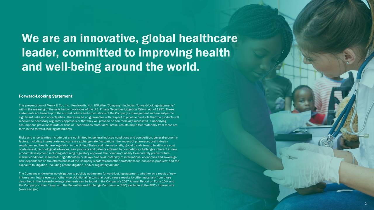 """leader, committed to improving health and well-being around the world. Forward-Looking Statement This presentation of Merck & Co., Inc., Kenilworth, N.J., USA (the """"Company"""") includes """"forward -looking statements"""" within the meaning of the safe harbor provisions of the U.S. Private Securities Litigation Reform Act of 1995. These statements are based upon the current beliefs and expectations of the Company's management and are subject to receive the necessary regulatory approvals or that they will prove to be commercially successful. If underlyingucts will assumptions prove inaccurate or risks or uncertainties materialize, actual results may differ materially from those set forth in the forward-looking statements. Risks and uncertainties include but are not limited to, general industry conditions and competition; general economic factors, including interest rate and currency exchange rate fluctuations; the impact of pharmaceutical industry regulation and health care legislation in the United States and internationally; global trends toward health care cost containment; technological advances, new products and patents attained by competitors; challenges inherent in new product development, including obtaining regulatory approval; the Company's ability to accurately predict future market conditions; manufacturing difficulties or delays; financial instability of international economies and sovereign risk; dependence on the effectiveness of the Company's patents and other protections for innovative products; and the exposure to litigation, including patent litigation, and/or regulatory actions. The Company undertakes no obligation to publicly update any forward -looking statement, whether as a result of new information, future events or otherwise. Additional factors that could cause results to differ materially from those the Company's other filings with the Securities and Exchange Commission (SEC) available at the SEC's Internet site (www.sec.gov). 2"""