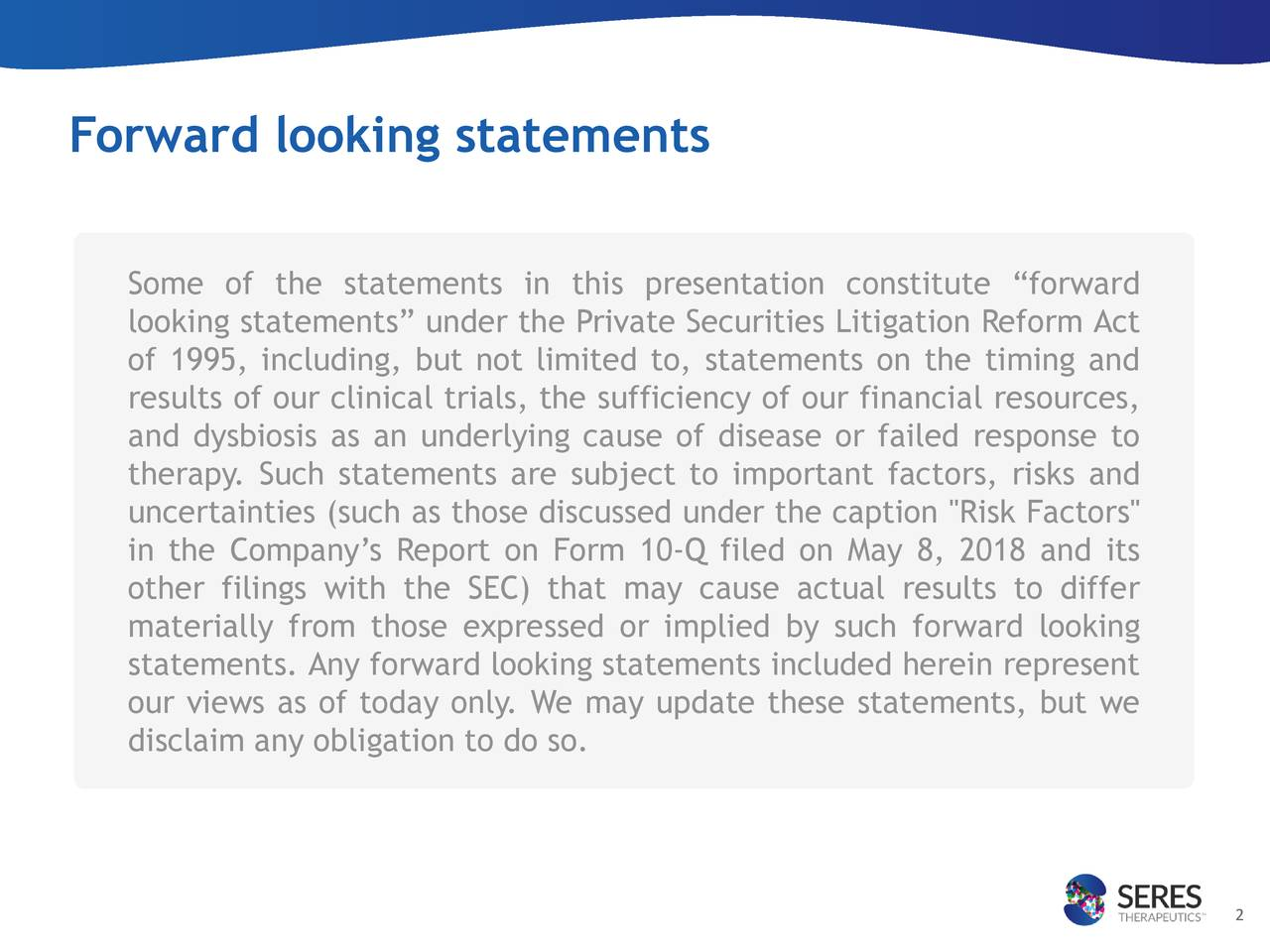 """Some of the statements in this presentation constitute """"forward looking statements"""" under the Private Securities Litigation Reform Act of 1995, including, but not limited to, statements on the timing and results of our clinical trials, the sufficiency of our financial resources, and dysbiosis as an underlying cause of disease or failed response to therapy. Such statements are subject to important factors, risks and uncertainties (such as those discussed under the caption """"Risk Factors"""" in the Company's Report on Form 10-Q filed on May 8, 2018 and its other filings with the SEC) that may cause actual results to differ materially from those expressed or implied by such forward looking statements. Any forward looking statements included herein represent our views as of today only. We may update these statements, but we disclaim any obligation to do so. 2"""