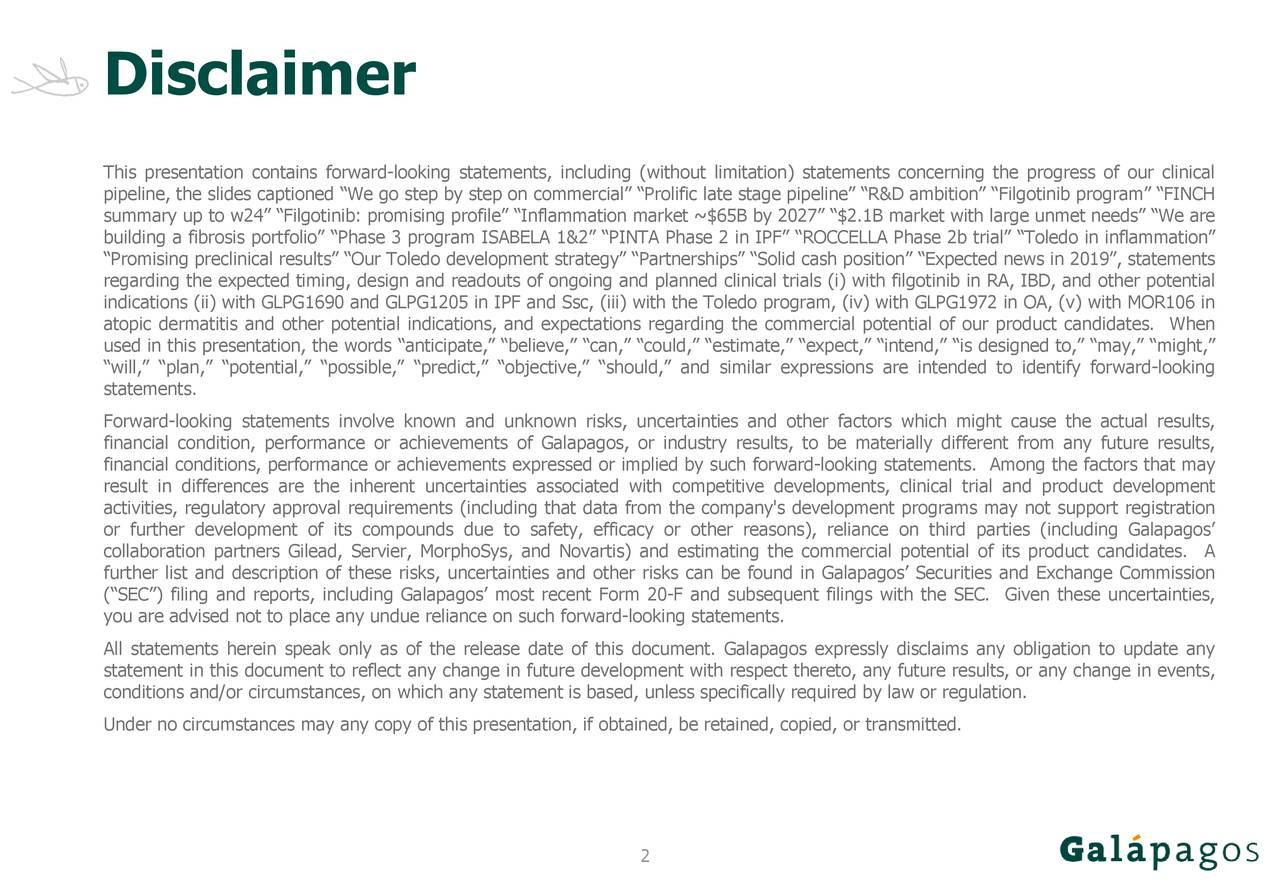 """This presentation contains forward-looking statements, including (without limitation) statements concerning the progress of our clinical pipeline, the slides captioned """"We go step by step on commercial"""" """"Prolific late stage pipeline"""" """"R&D ambition"""" """"Filgotinib program"""" """"FINCH summary up to w24"""" """"Filgotinib: promising profile"""" """"Inflammation market ~$65B by 2027"""" """"$2.1B market with large unmet needs"""" """"We are building a fibrosis portfolio"""" """"Phase 3 program ISABELA 1&2"""" """"PINTA Phase 2 in IPF"""" """"ROCCELLA Phase 2b trial"""" """"Toledo in inflammation"""" """"Promising preclinical results"""" """"Our Toledo development strategy"""" """"Partnerships"""" """"Solid cash position"""" """"Expected news in 2019"""", statements regarding the expected timing, design and readouts of ongoing and planned clinical trials (i) with filgotinib in RA, IBD, and other potential indications (ii) with GLPG1690 and GLPG1205 in IPF and Ssc, (iii) with the Toledo program, (iv) with GLPG1972 in OA, (v) with MOR106 in atopic dermatitis and other potential indications, and expectations regarding the commercial potential of our product candidates. When used in this presentation, the words """"anticipate,"""" """"believe,"""" """"can,"""" """"could,"""" """"estimate,"""" """"expect,"""" """"intend,"""" """"is designed to,"""" """"may,"""" """"might,"""" """"will,"""" """"plan,"""" """"potential,"""" """"possible,"""" """"predict,"""" """"objective,"""" """"should,"""" and similar expressions are intended to identify forward-looking statements. Forward-looking statements involve known and unknown risks, uncertainties and other factors which might cause the actual results, financial condition, performance or achievements of Galapagos, or industry results, to be materially different from any future results, financial conditions, performance or achievements expressed or implied by such forward-looking statements. Among the factors that may result in differences are the inherent uncertainties associated with competitive developments, clinical trial and product development activities, regulatory approval requirements (including that data from th"""