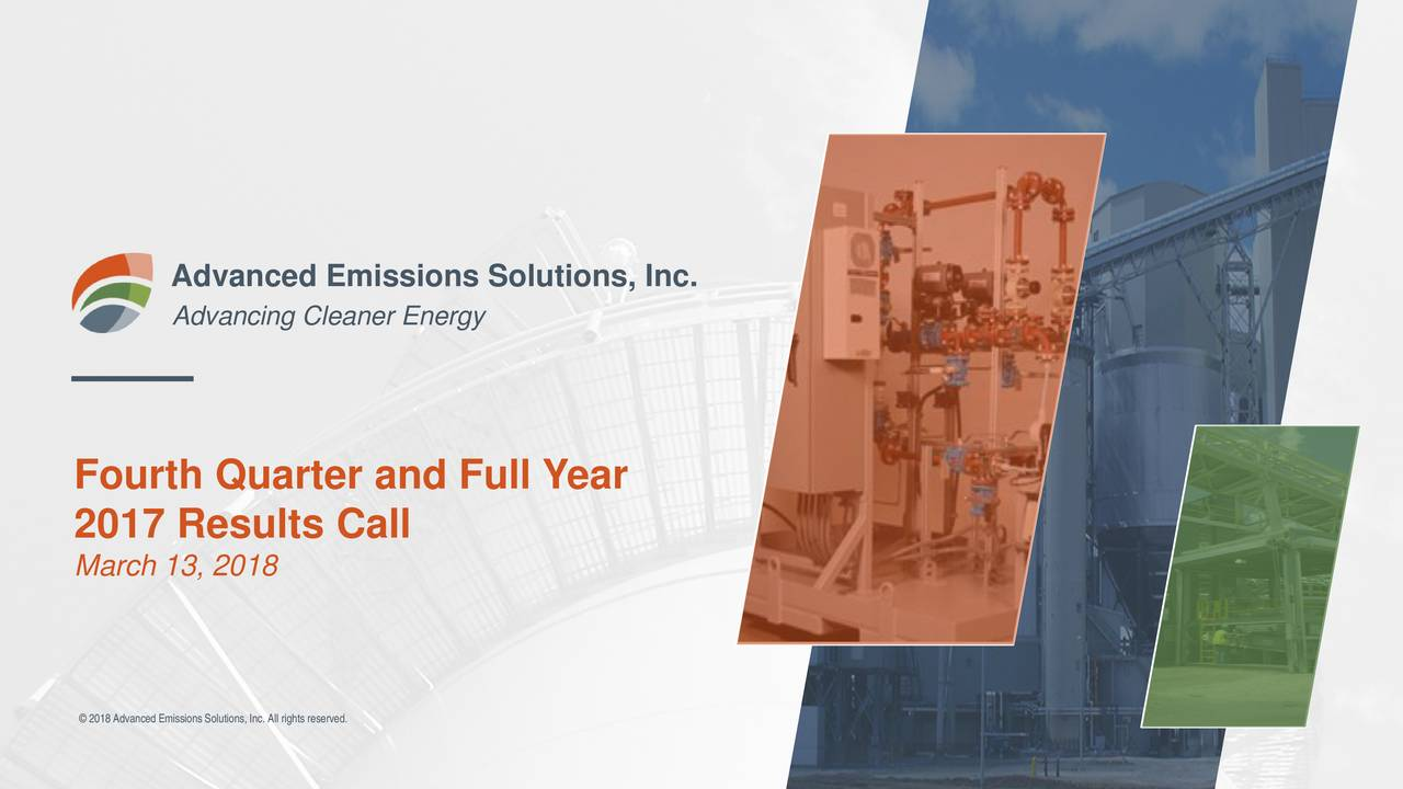 Advancing Cleaner Energy Fourth Quarter and Full Year 2017 Results Call March 13, 2018 © 2018Advanced EmissionsSolutions,Inc. All rights reserved.