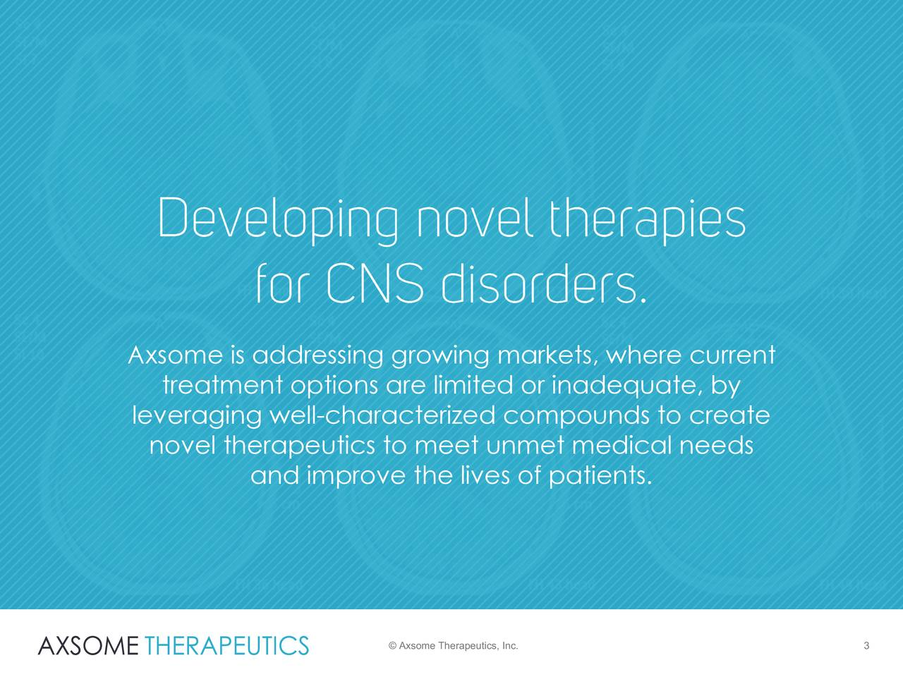 treatment options are limited or inadequate, by leveraging well-characterized compounds to create novel therapeutics to meet unmet medical needs and improve the lives of patients. © Axsome Therapeutics, Inc. 3